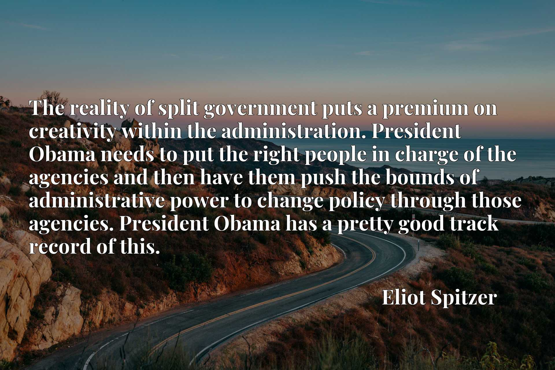 The reality of split government puts a premium on creativity within the administration. President Obama needs to put the right people in charge of the agencies and then have them push the bounds of administrative power to change policy through those agencies. President Obama has a pretty good track record of this.