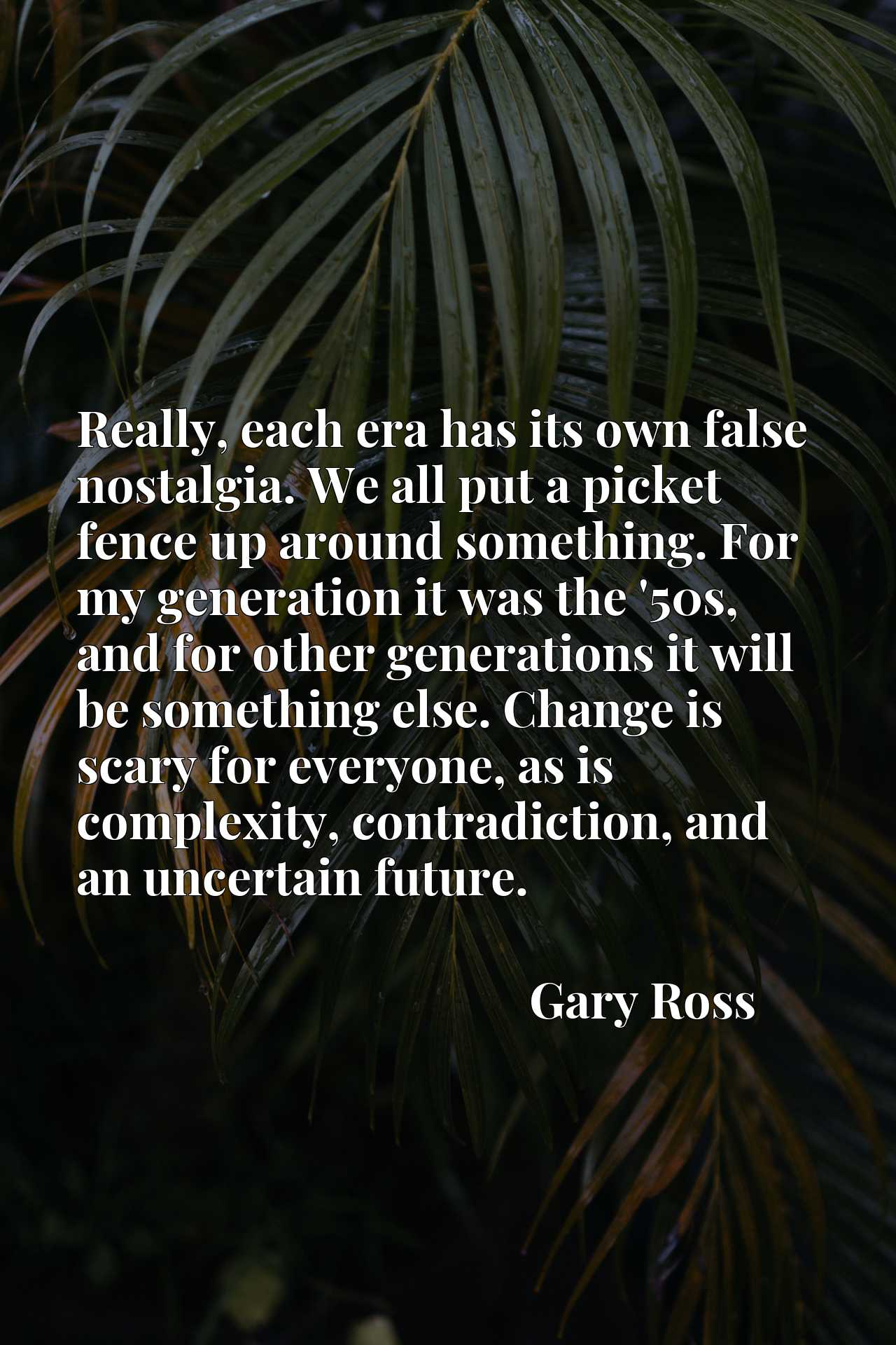 Really, each era has its own false nostalgia. We all put a picket fence up around something. For my generation it was the '50s, and for other generations it will be something else. Change is scary for everyone, as is complexity, contradiction, and an uncertain future.