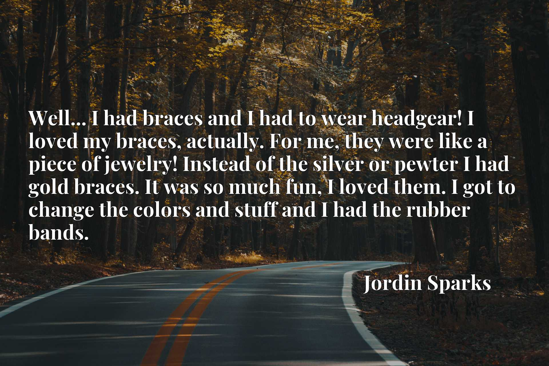 Well... I had braces and I had to wear headgear! I loved my braces, actually. For me, they were like a piece of jewelry! Instead of the silver or pewter I had gold braces. It was so much fun, I loved them. I got to change the colors and stuff and I had the rubber bands.