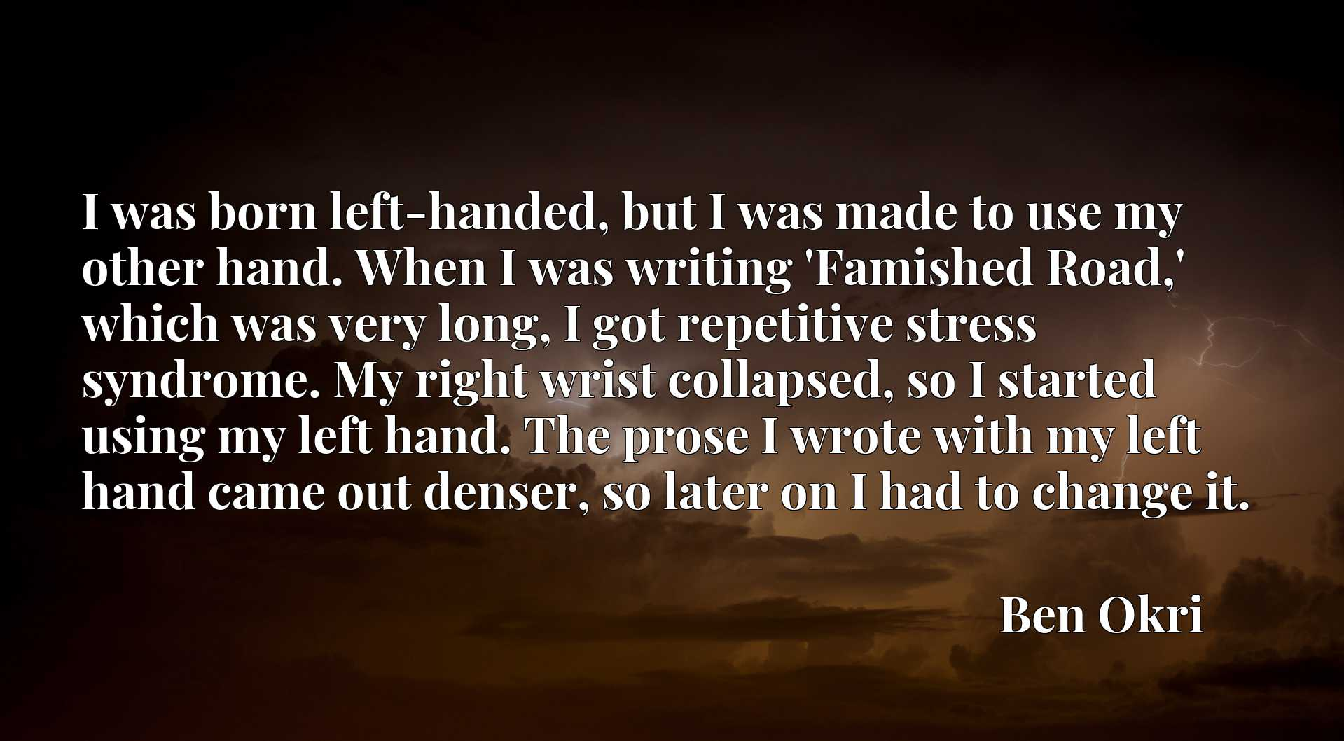 I was born left-handed, but I was made to use my other hand. When I was writing 'Famished Road,' which was very long, I got repetitive stress syndrome. My right wrist collapsed, so I started using my left hand. The prose I wrote with my left hand came out denser, so later on I had to change it.