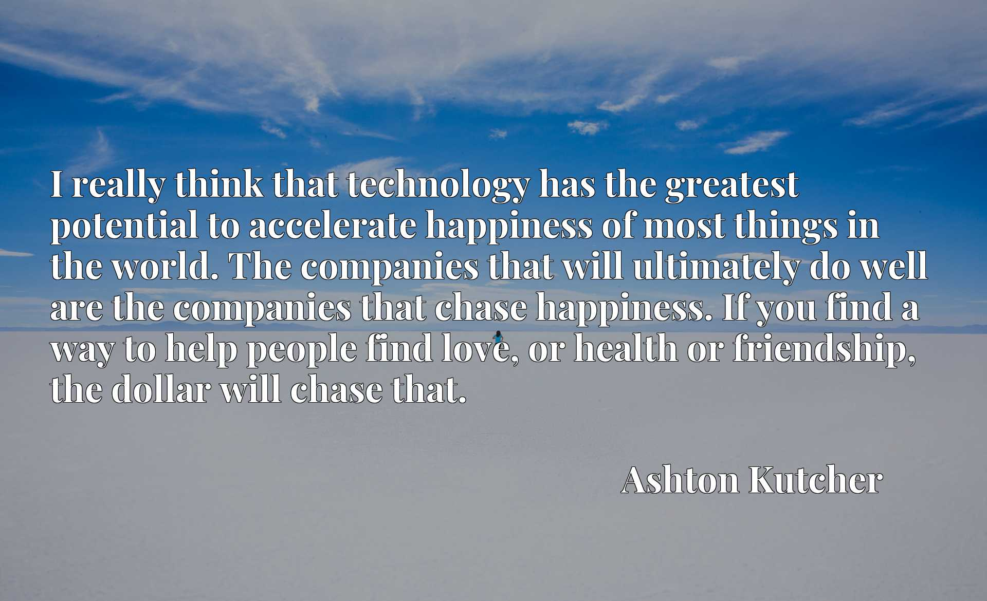 I really think that technology has the greatest potential to accelerate happiness of most things in the world. The companies that will ultimately do well are the companies that chase happiness. If you find a way to help people find love, or health or friendship, the dollar will chase that.