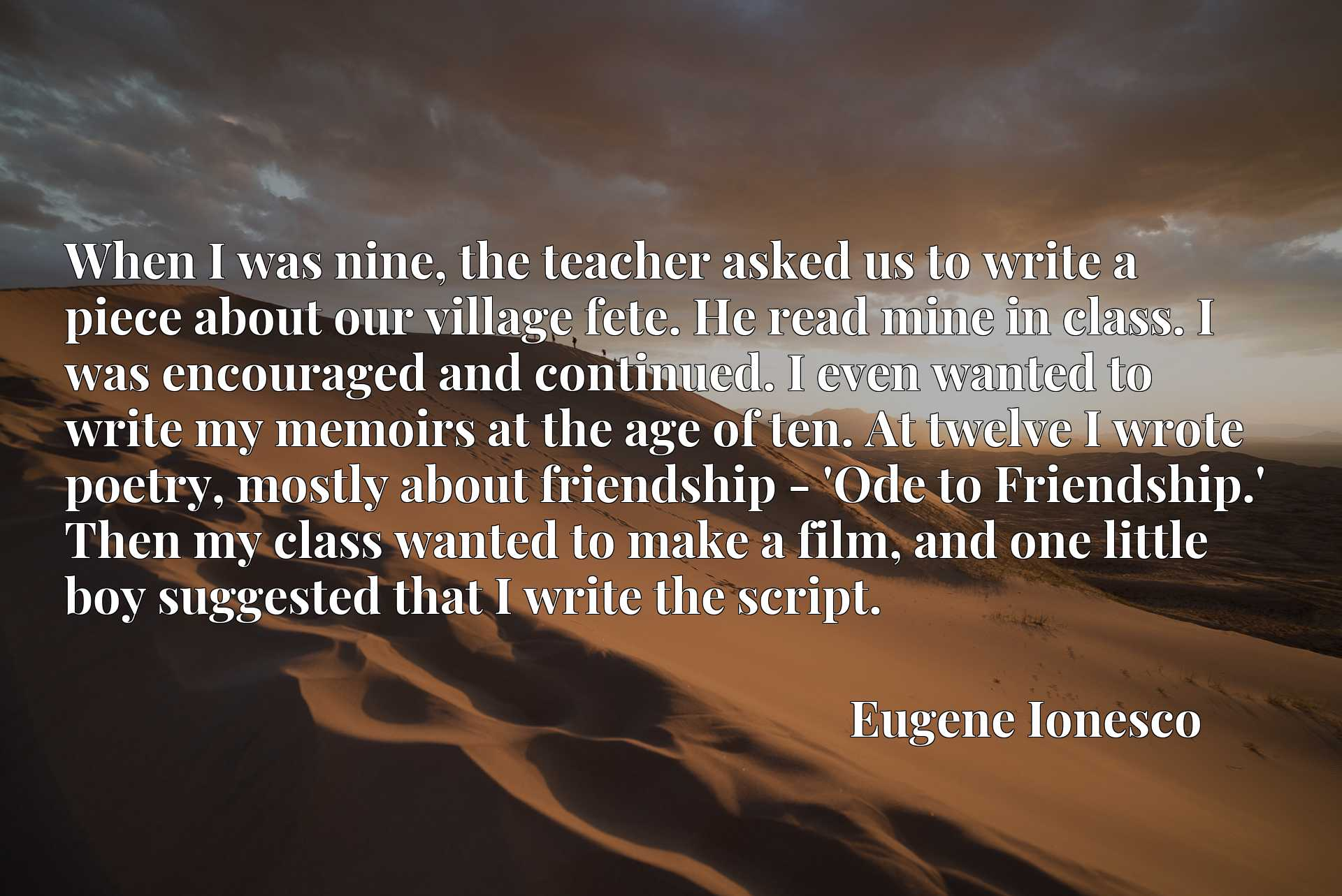 When I was nine, the teacher asked us to write a piece about our village fete. He read mine in class. I was encouraged and continued. I even wanted to write my memoirs at the age of ten. At twelve I wrote poetry, mostly about friendship - 'Ode to Friendship.' Then my class wanted to make a film, and one little boy suggested that I write the script.