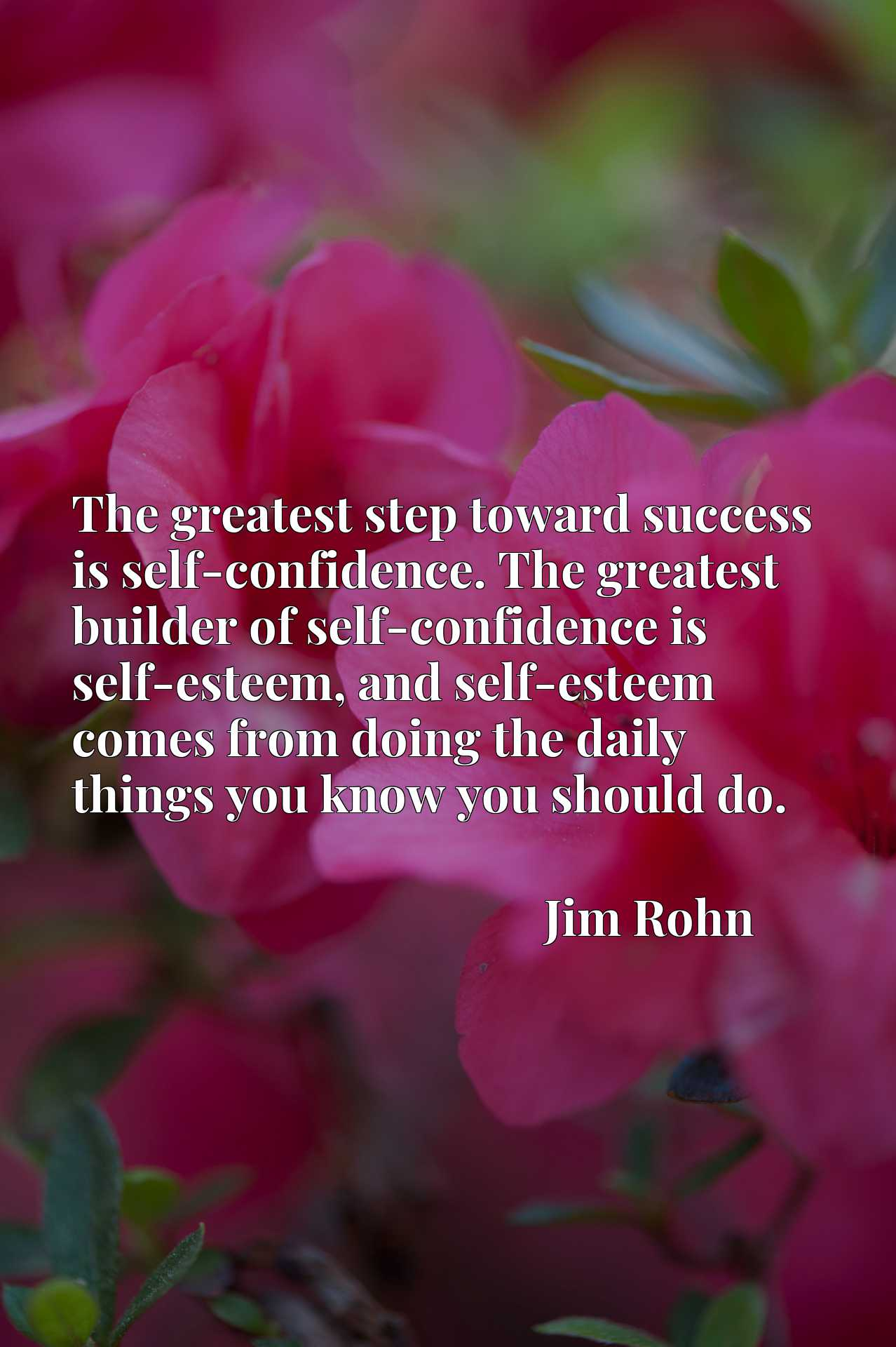 The greatest step toward success is self-confidence. The greatest builder of self-confidence is self-esteem, and self-esteem comes from doing the daily things you know you should do.
