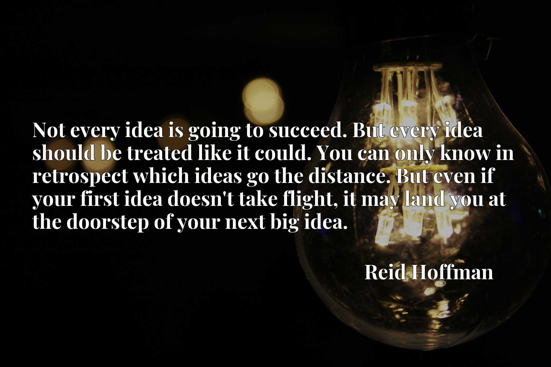 Not every idea is going to succeed. But every idea should be treated like it could. You can only know in retrospect which ideas go the distance. But even if your first idea doesn't take flight, it may land you at the doorstep of your next big idea.