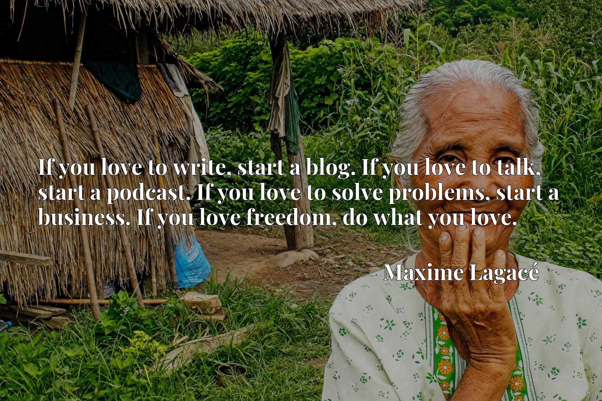 If you love to write, start a blog. If you love to talk, start a podcast. If you love to solve problems, start a business. If you love freedom, do what you love.