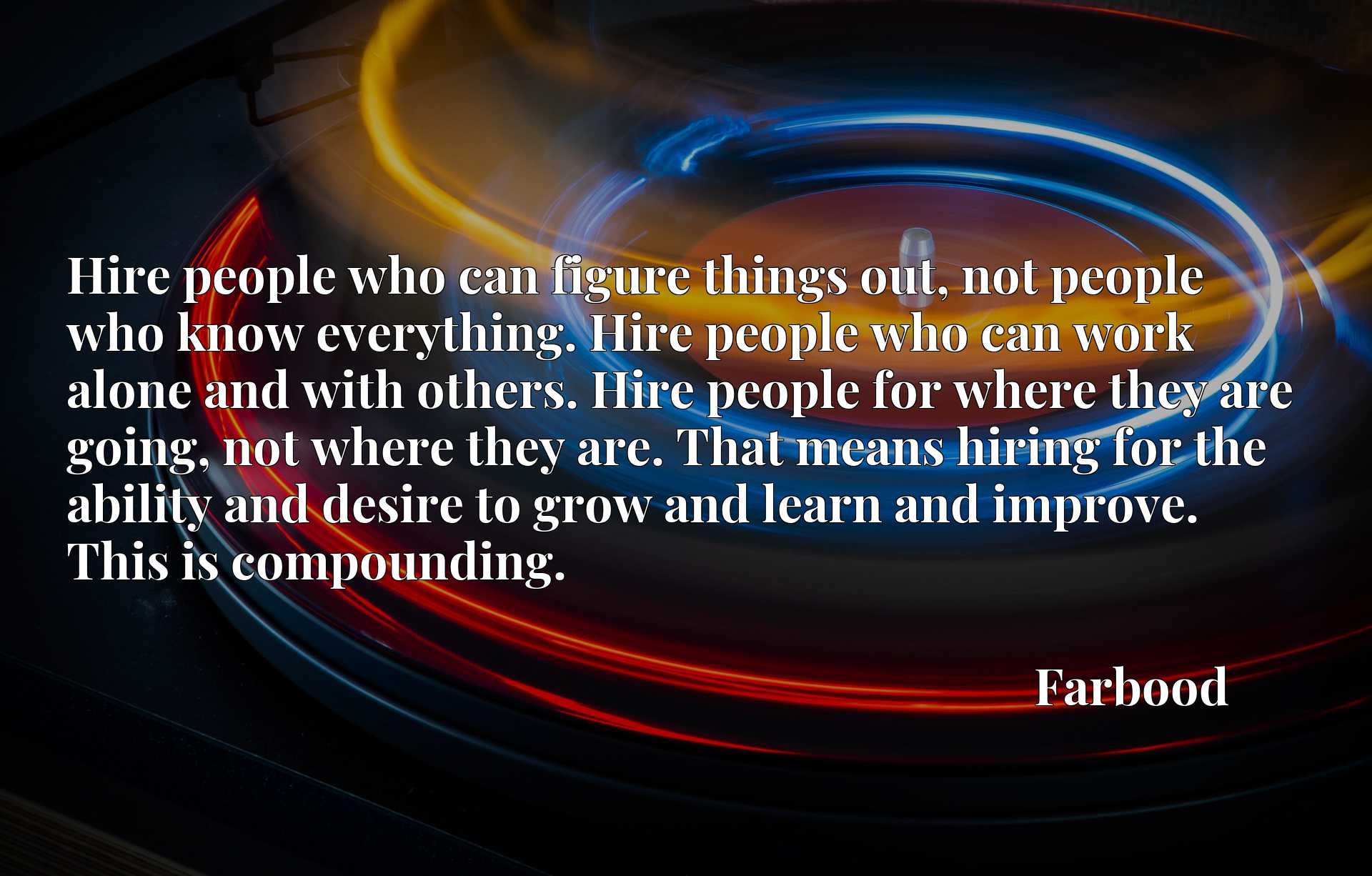 Hire people who can figure things out, not people who know everything. Hire people who can work alone and with others. Hire people for where they are going, not where they are. That means hiring for the ability and desire to grow and learn and improve. This is compounding.