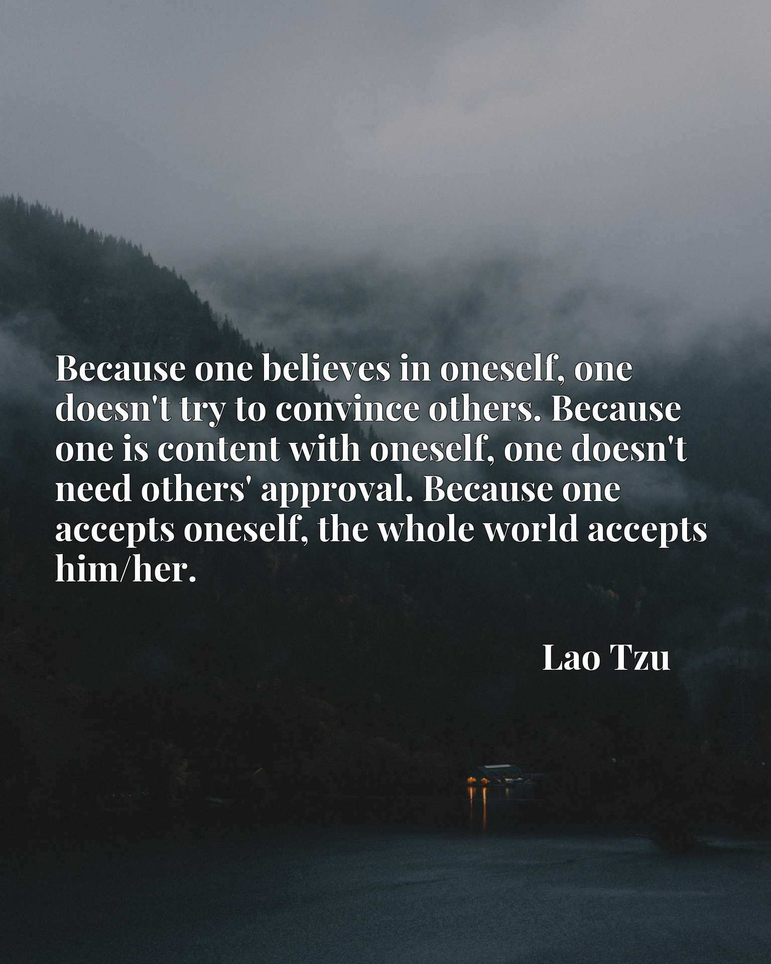 Because one believes in oneself, one doesn't try to convince others. Because one is content with oneself, one doesn't need others' approval. Because one accepts oneself, the whole world accepts him/her.