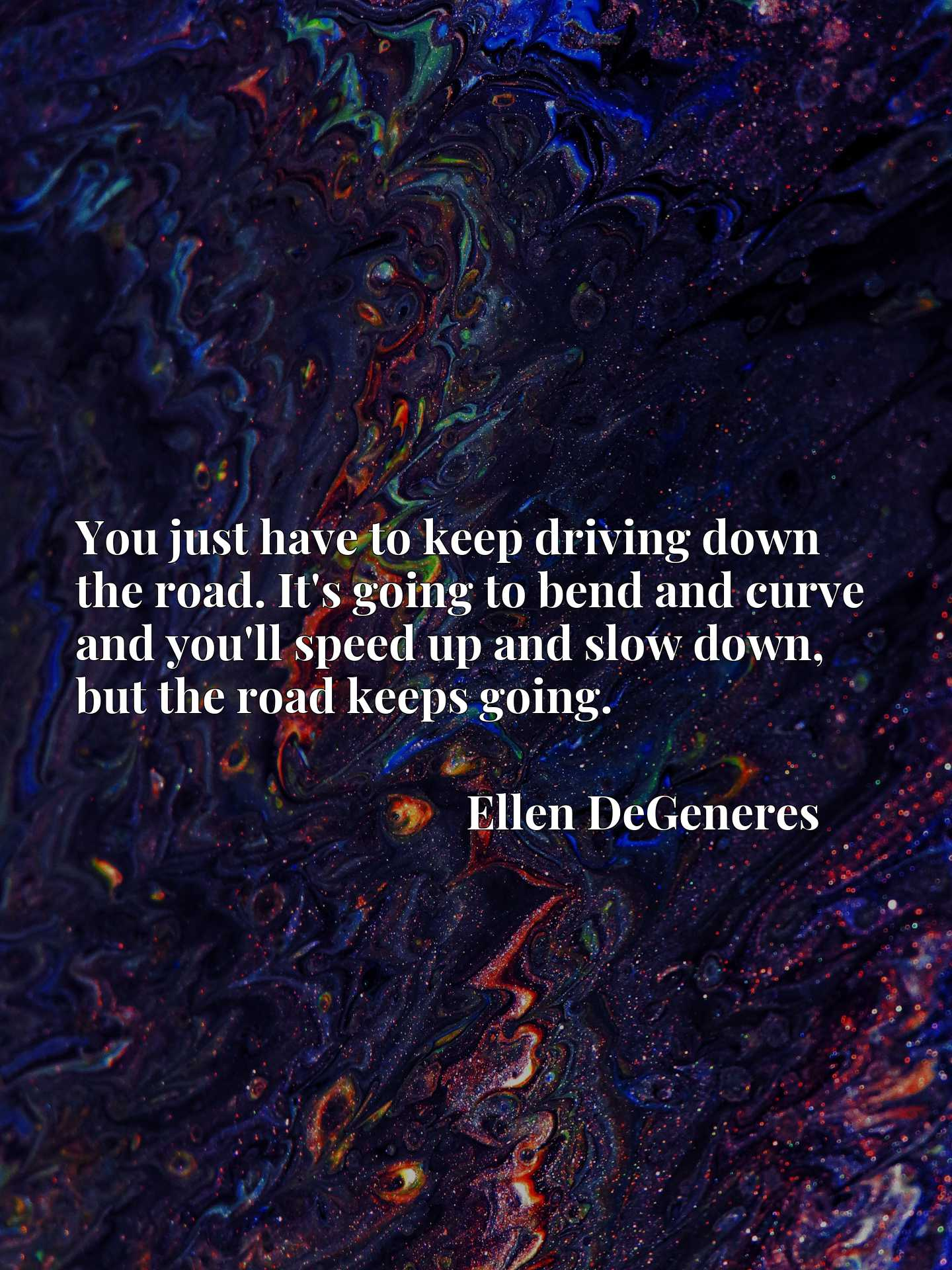 You just have to keep driving down the road. It's going to bend and curve and you'll speed up and slow down, but the road keeps going.
