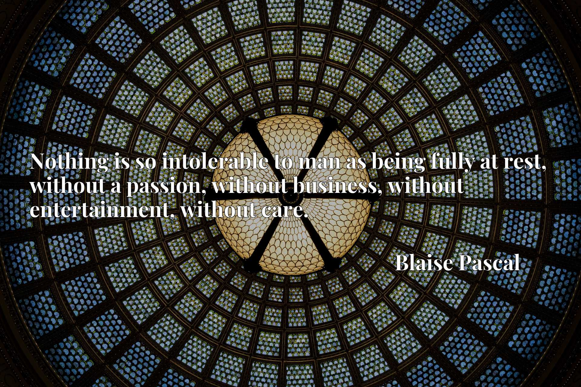 Nothing is so intolerable to man as being fully at rest, without a passion, without business, without entertainment, without care.