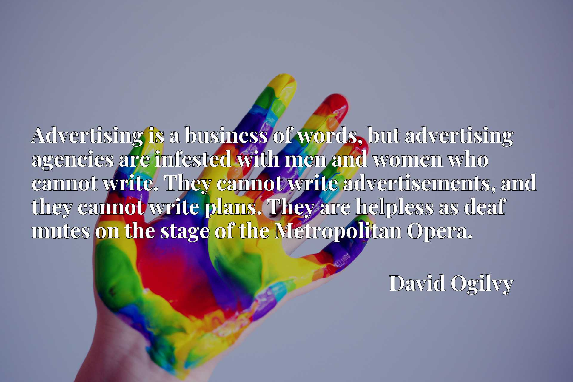 Advertising is a business of words, but advertising agencies are infested with men and women who cannot write. They cannot write advertisements, and they cannot write plans. They are helpless as deaf mutes on the stage of the Metropolitan Opera.