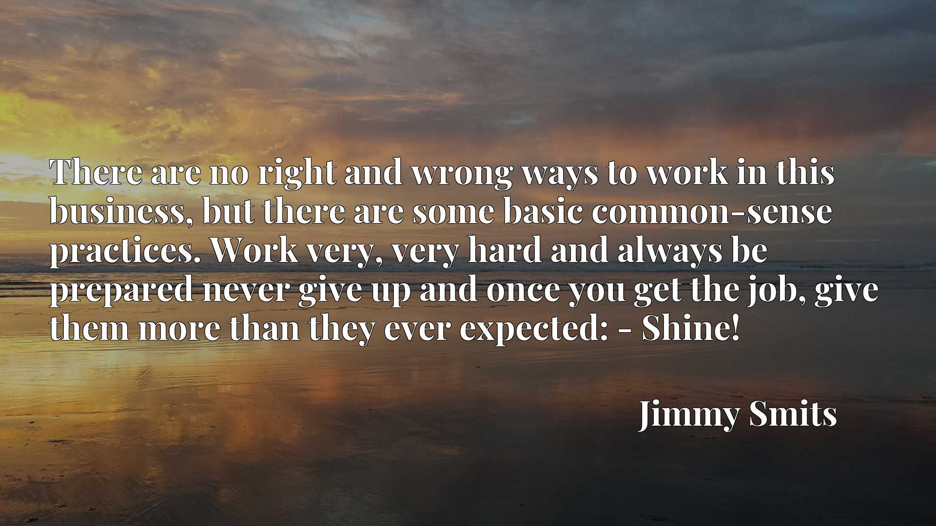 There are no right and wrong ways to work in this business, but there are some basic common-sense practices. Work very, very hard and always be prepared never give up and once you get the job, give them more than they ever expected: - Shine!
