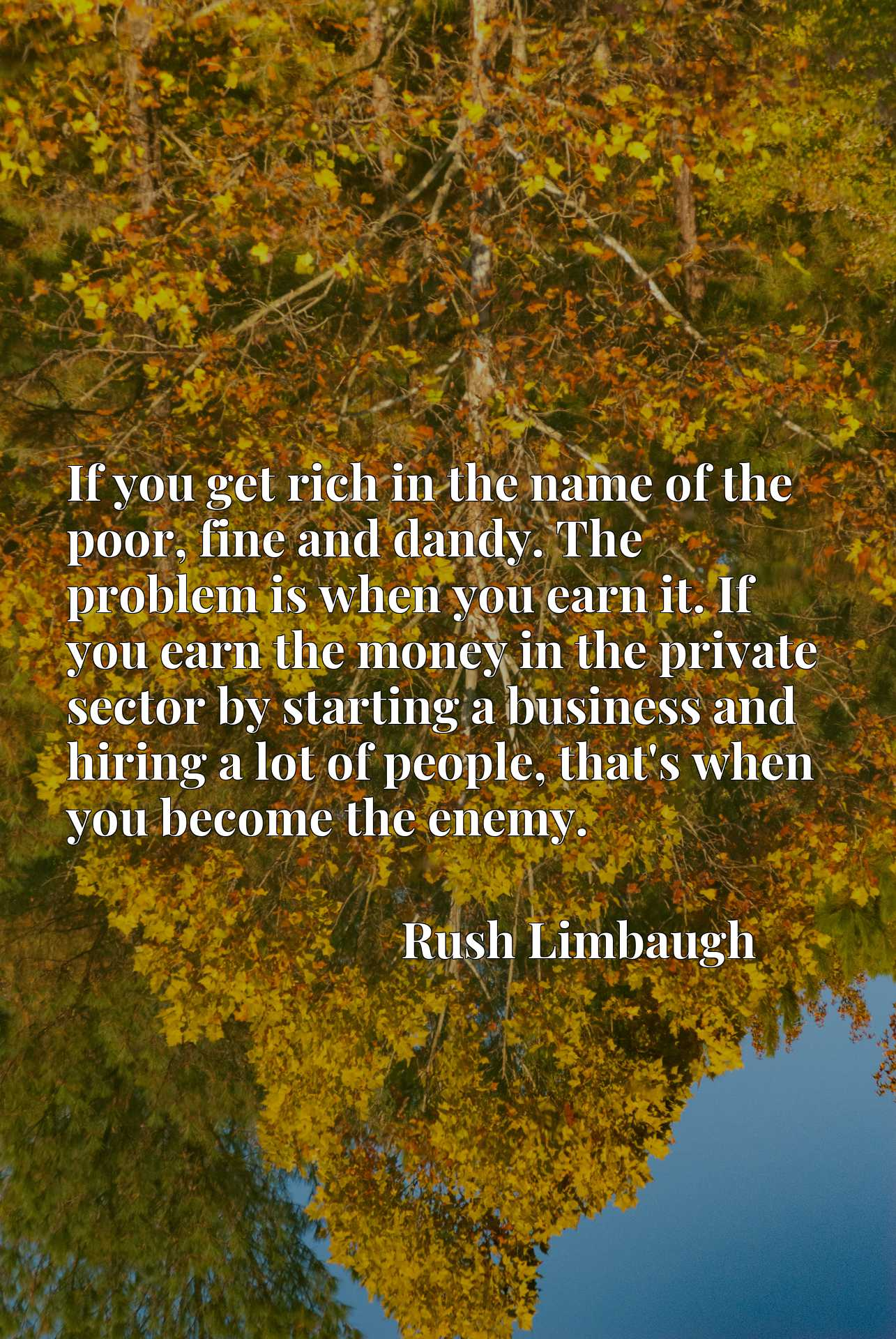 If you get rich in the name of the poor, fine and dandy. The problem is when you earn it. If you earn the money in the private sector by starting a business and hiring a lot of people, that's when you become the enemy.