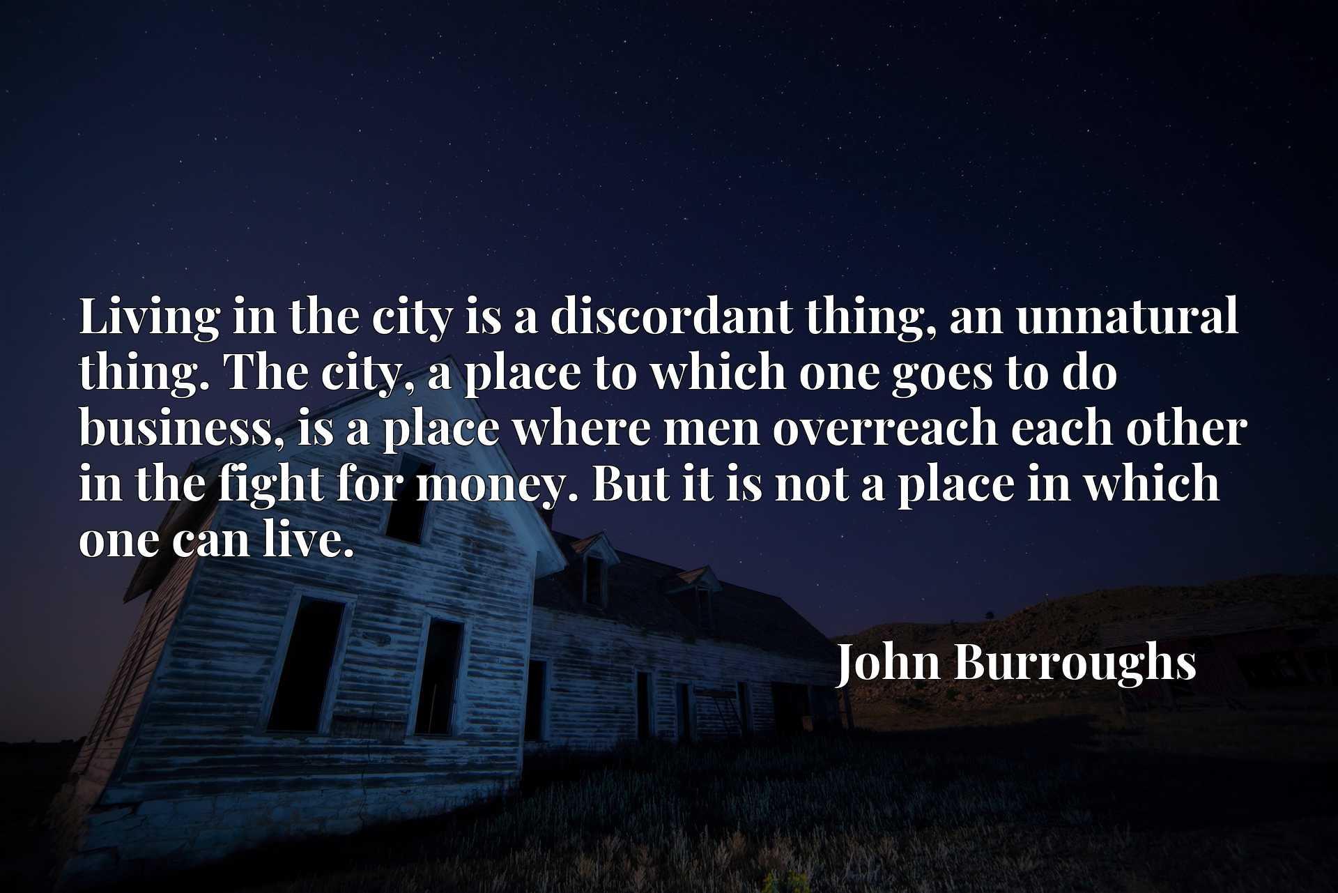 Living in the city is a discordant thing, an unnatural thing. The city, a place to which one goes to do business, is a place where men overreach each other in the fight for money. But it is not a place in which one can live.