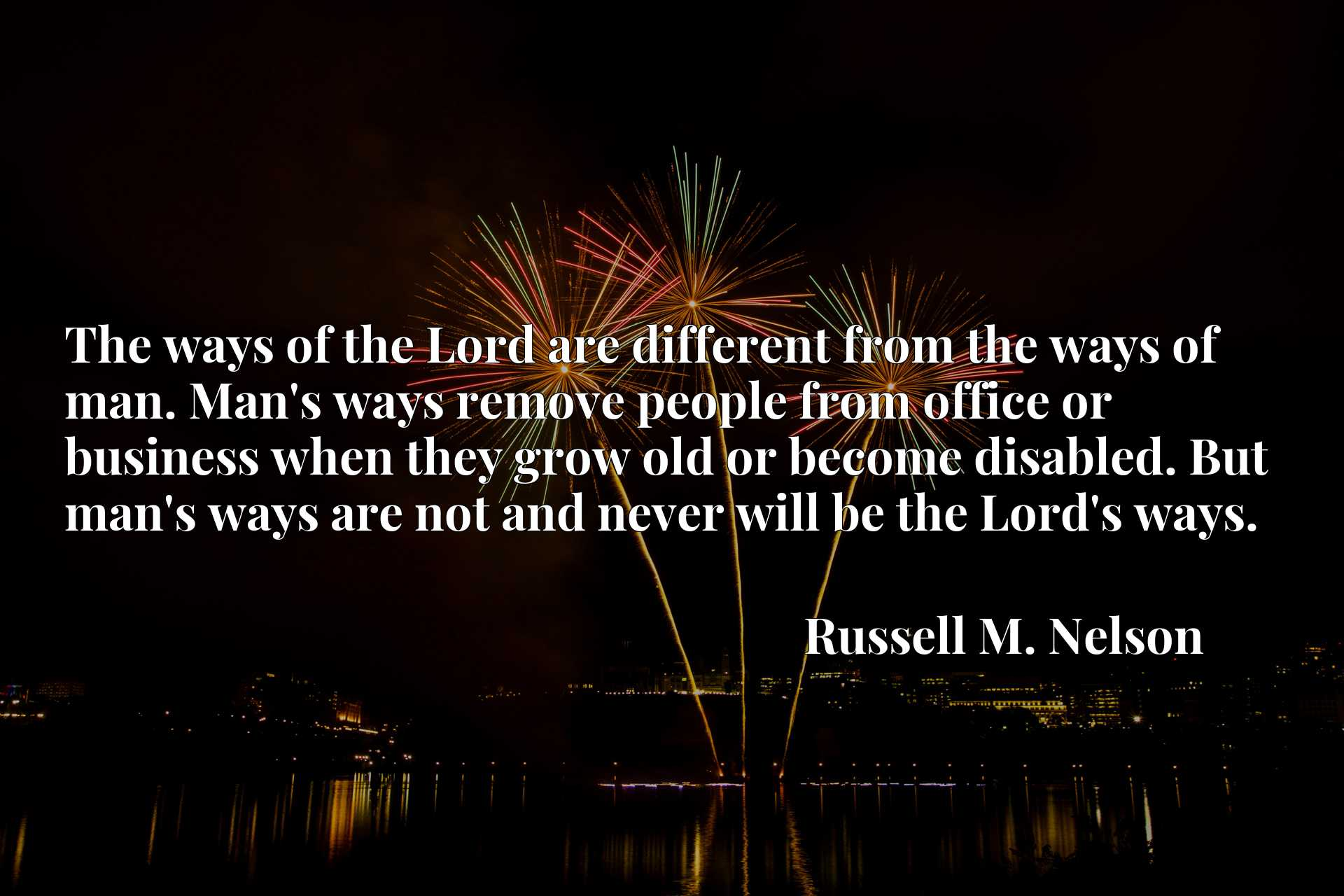 The ways of the Lord are different from the ways of man. Man's ways remove people from office or business when they grow old or become disabled. But man's ways are not and never will be the Lord's ways.