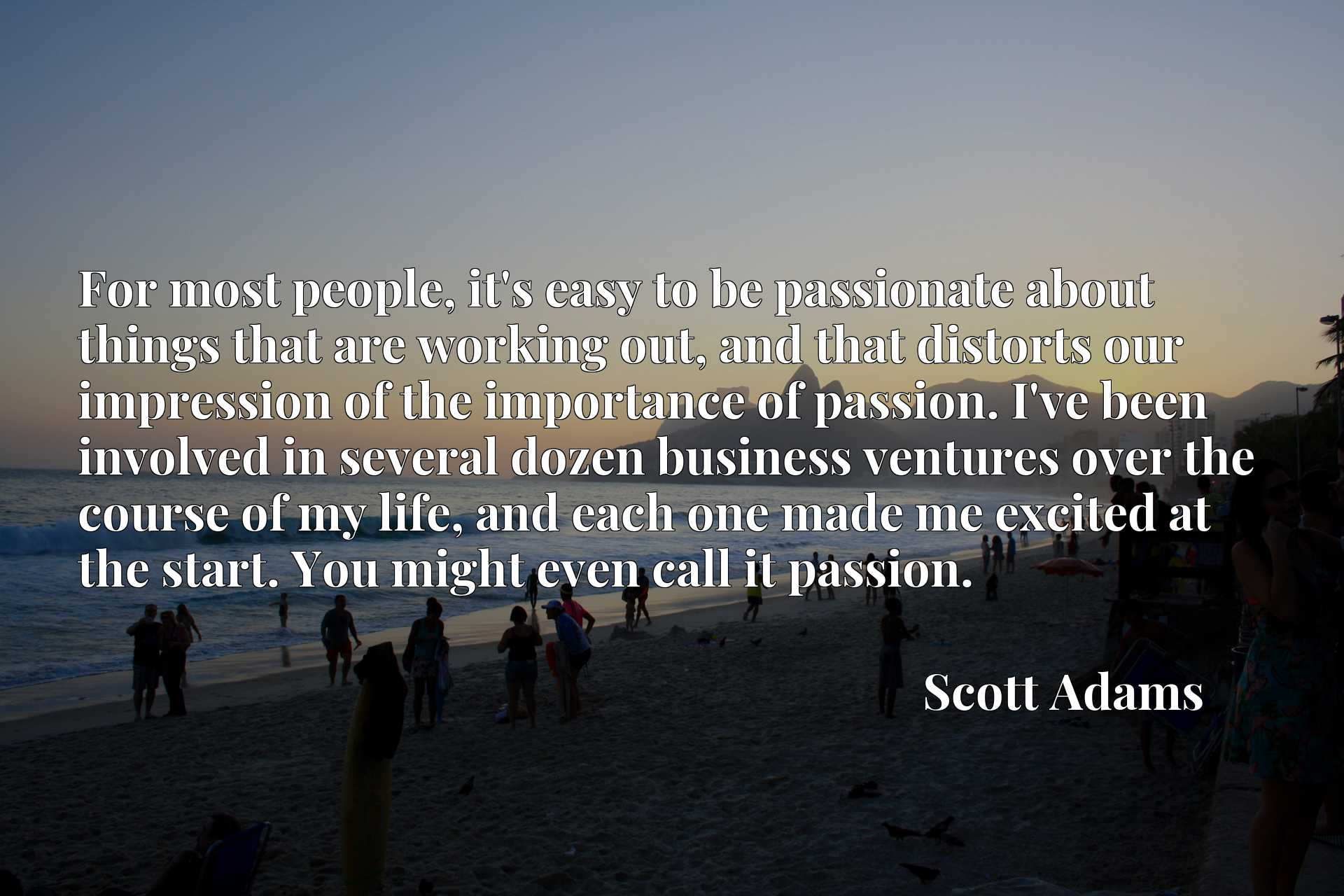 For most people, it's easy to be passionate about things that are working out, and that distorts our impression of the importance of passion. I've been involved in several dozen business ventures over the course of my life, and each one made me excited at the start. You might even call it passion.