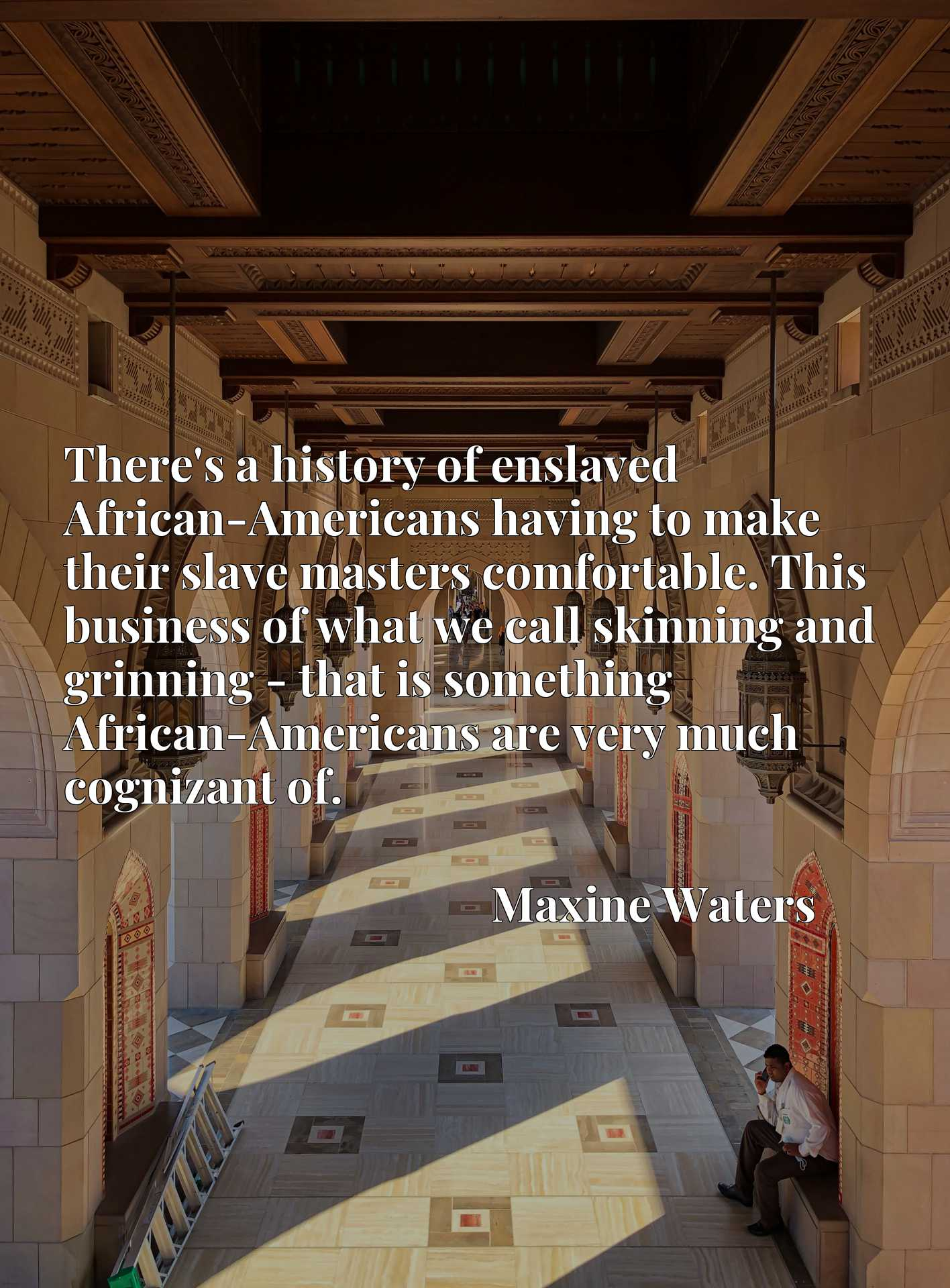 There's a history of enslaved African-Americans having to make their slave masters comfortable. This business of what we call skinning and grinning - that is something African-Americans are very much cognizant of.