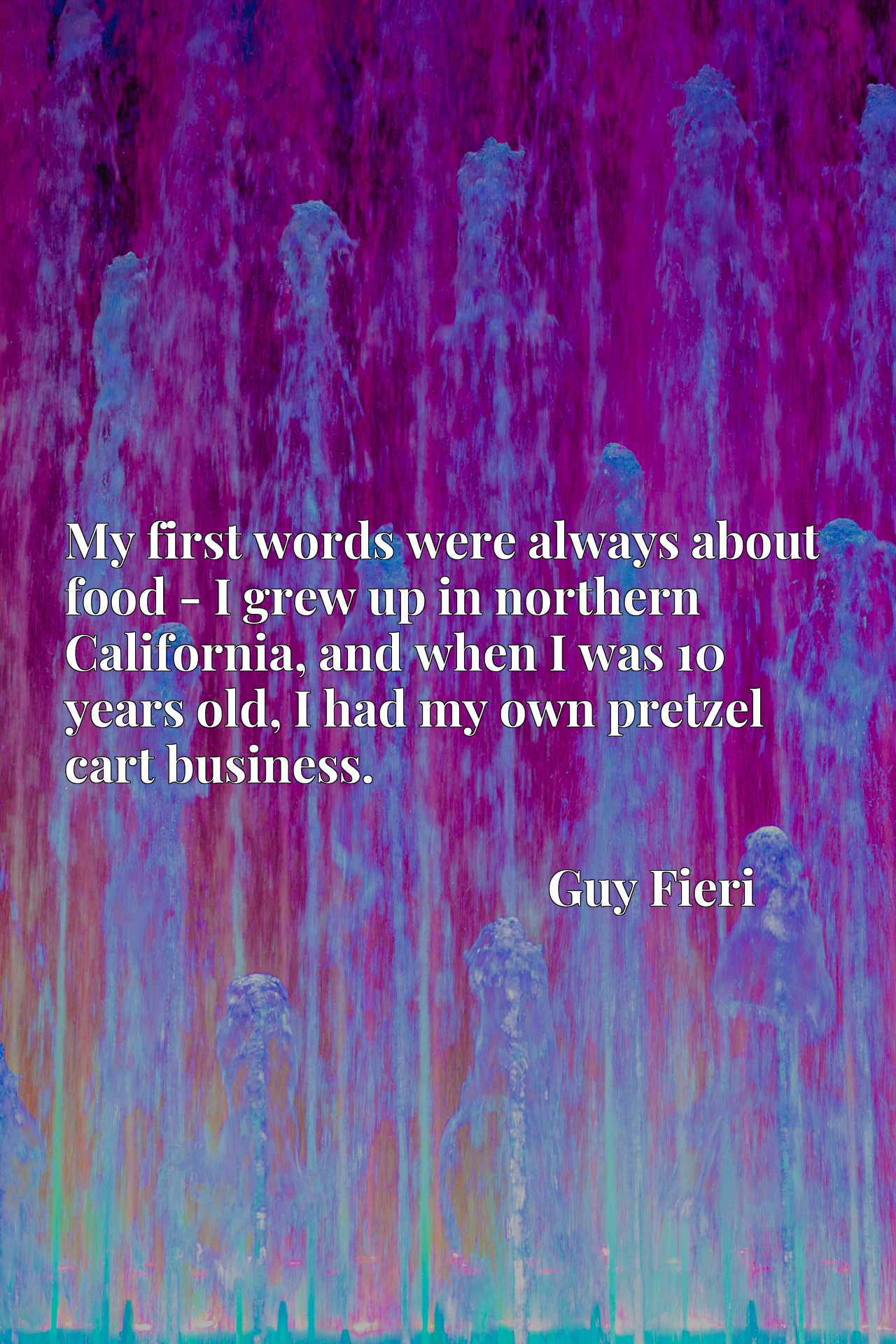 My first words were always about food - I grew up in northern California, and when I was 10 years old, I had my own pretzel cart business.