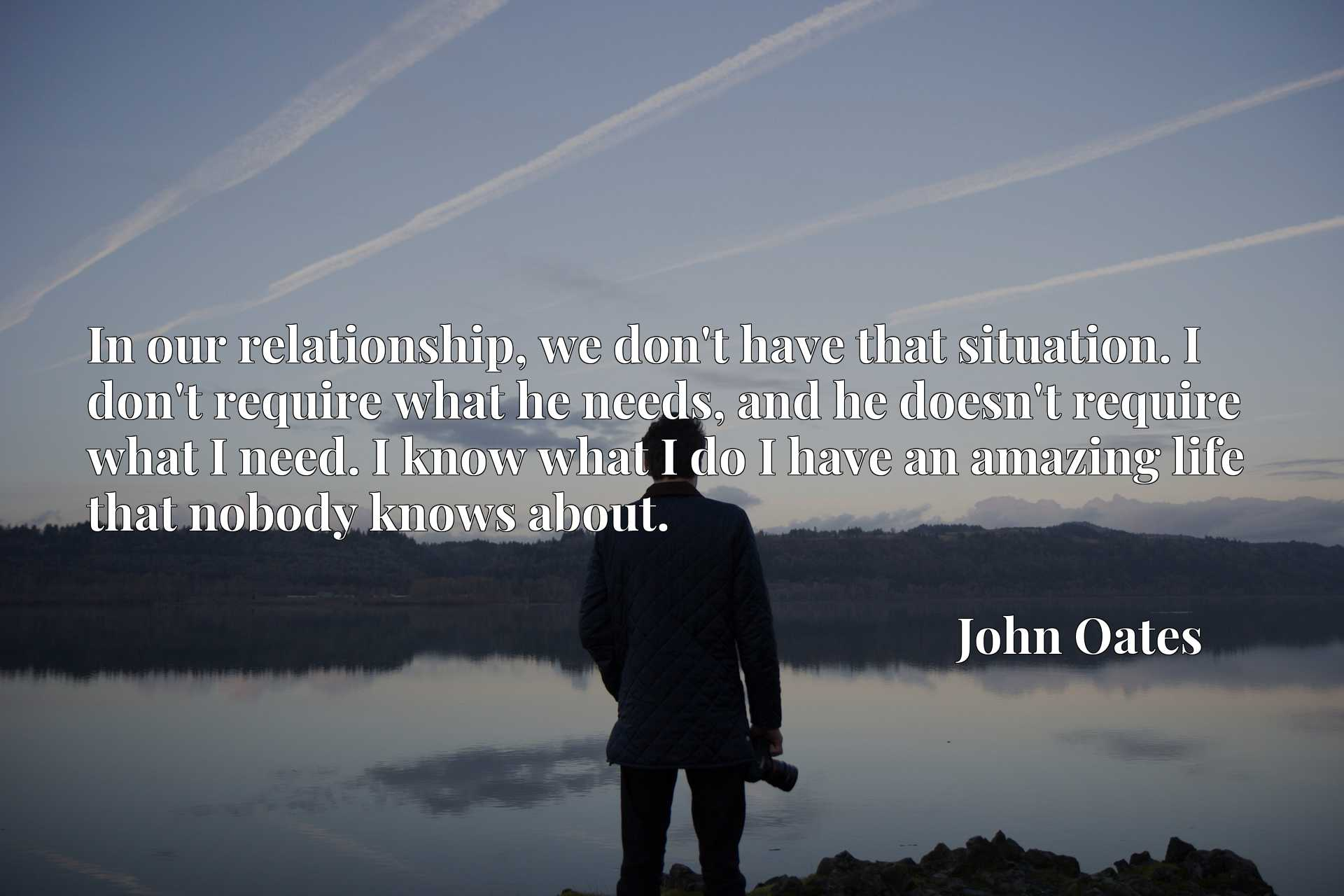 In our relationship, we don't have that situation. I don't require what he needs, and he doesn't require what I need. I know what I do I have an amazing life that nobody knows about.
