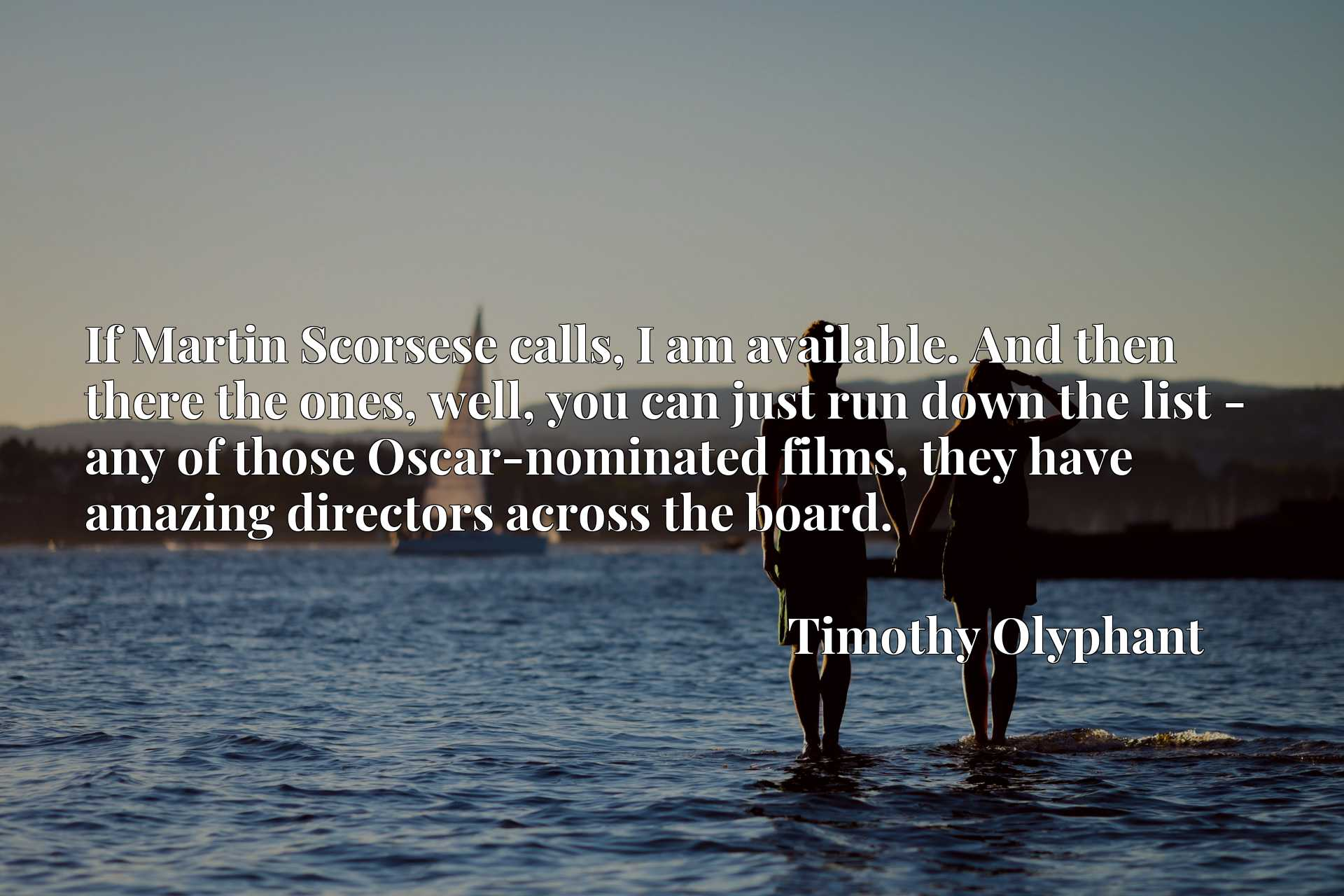 If Martin Scorsese calls, I am available. And then there the ones, well, you can just run down the list - any of those Oscar-nominated films, they have amazing directors across the board.