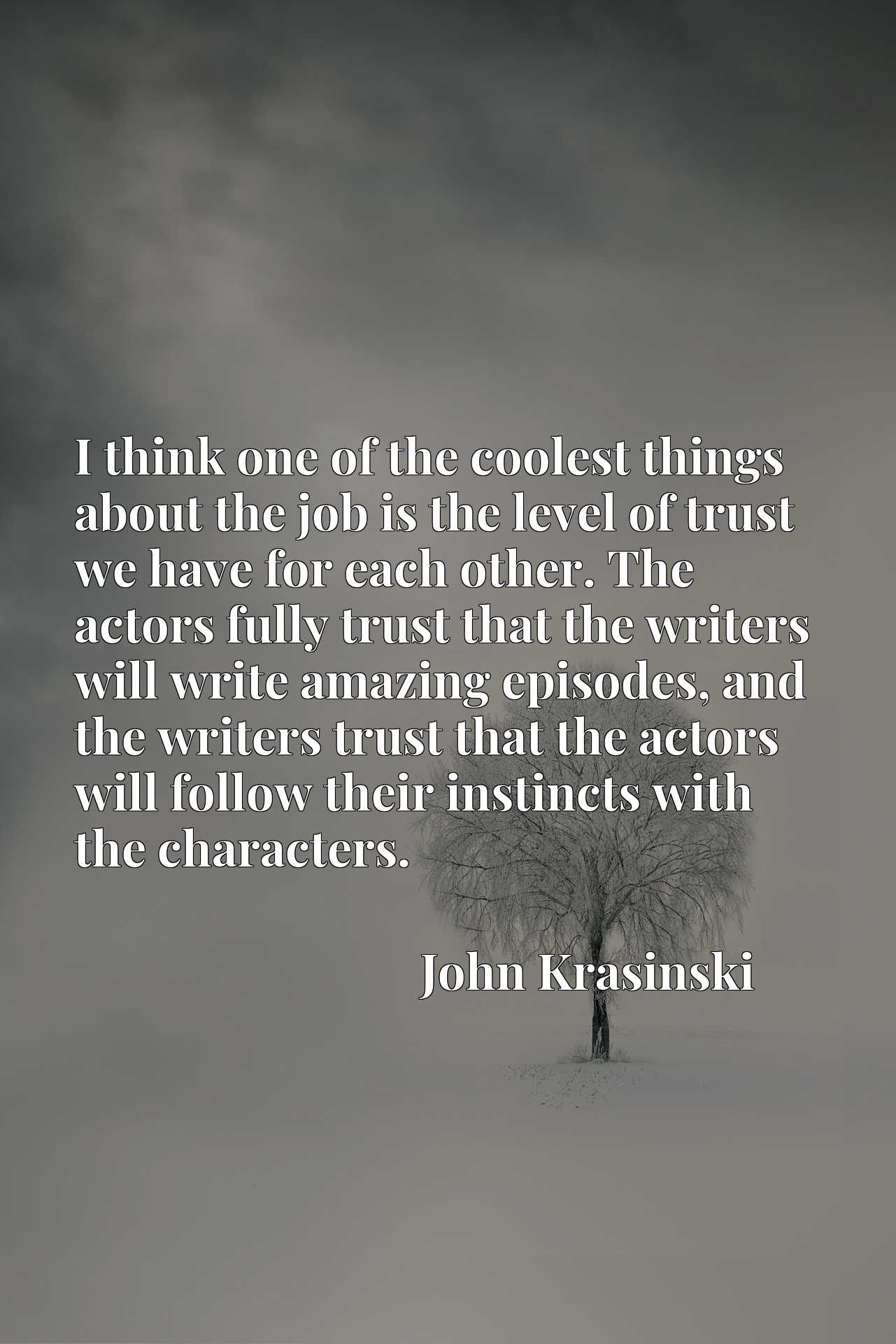Quote Picture :I think one of the coolest things about the job is the level of trust we have for each other. The actors fully trust that the writers will write amazing episodes, and the writers trust that the actors will follow their instincts with the characters.