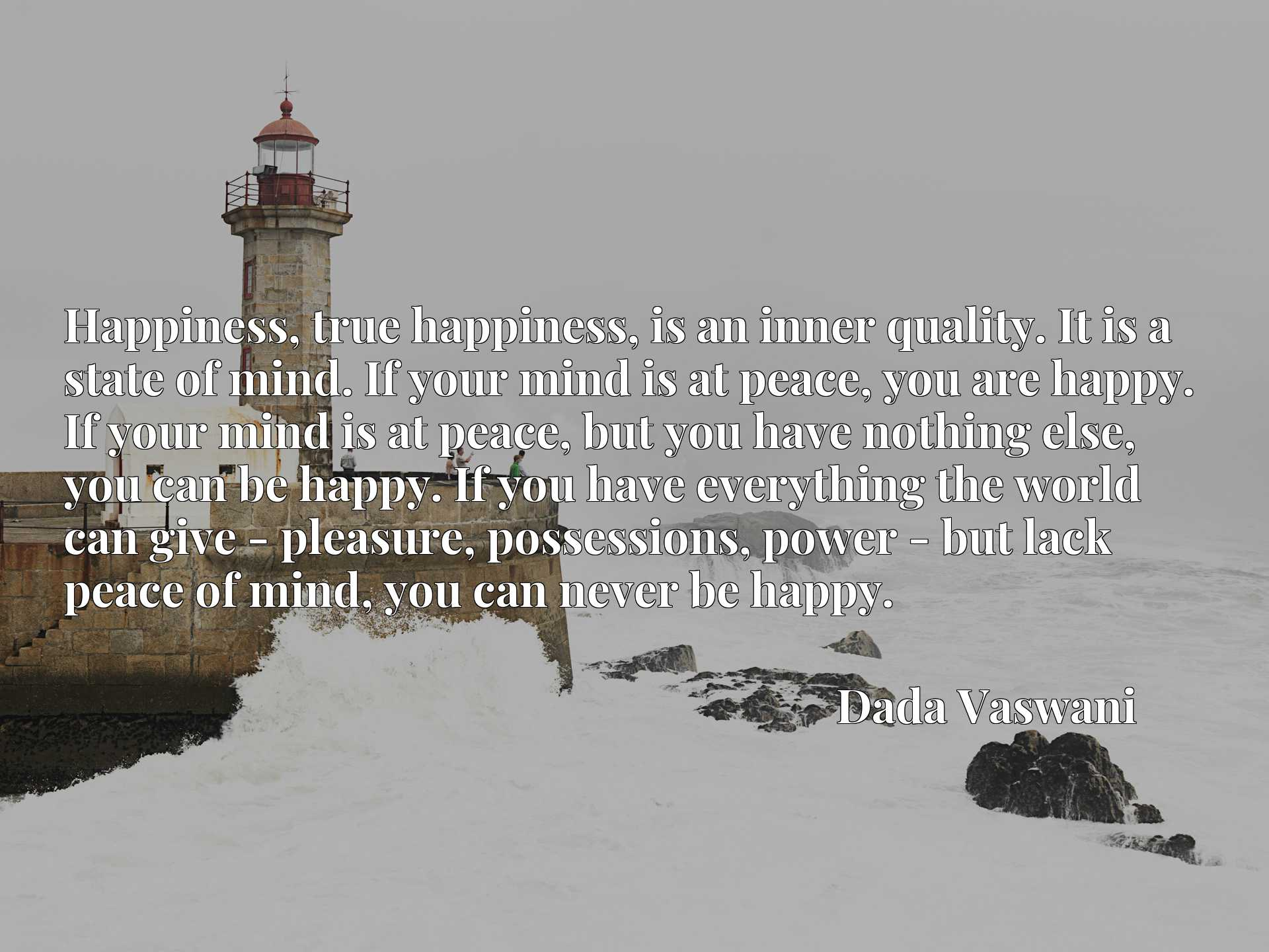 Quote Picture :Happiness, true happiness, is an inner quality. It is a state of mind. If your mind is at peace, you are happy. If your mind is at peace, but you have nothing else, you can be happy. If you have everything the world can give - pleasure, possessions, power - but lack peace of mind, you can never be happy.