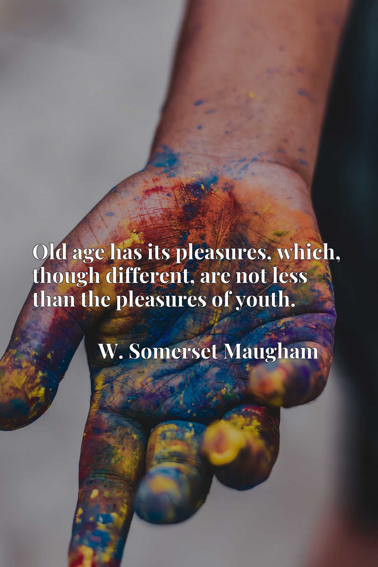 Old age has its pleasures, which, though different, are not less than the pleasures of youth.