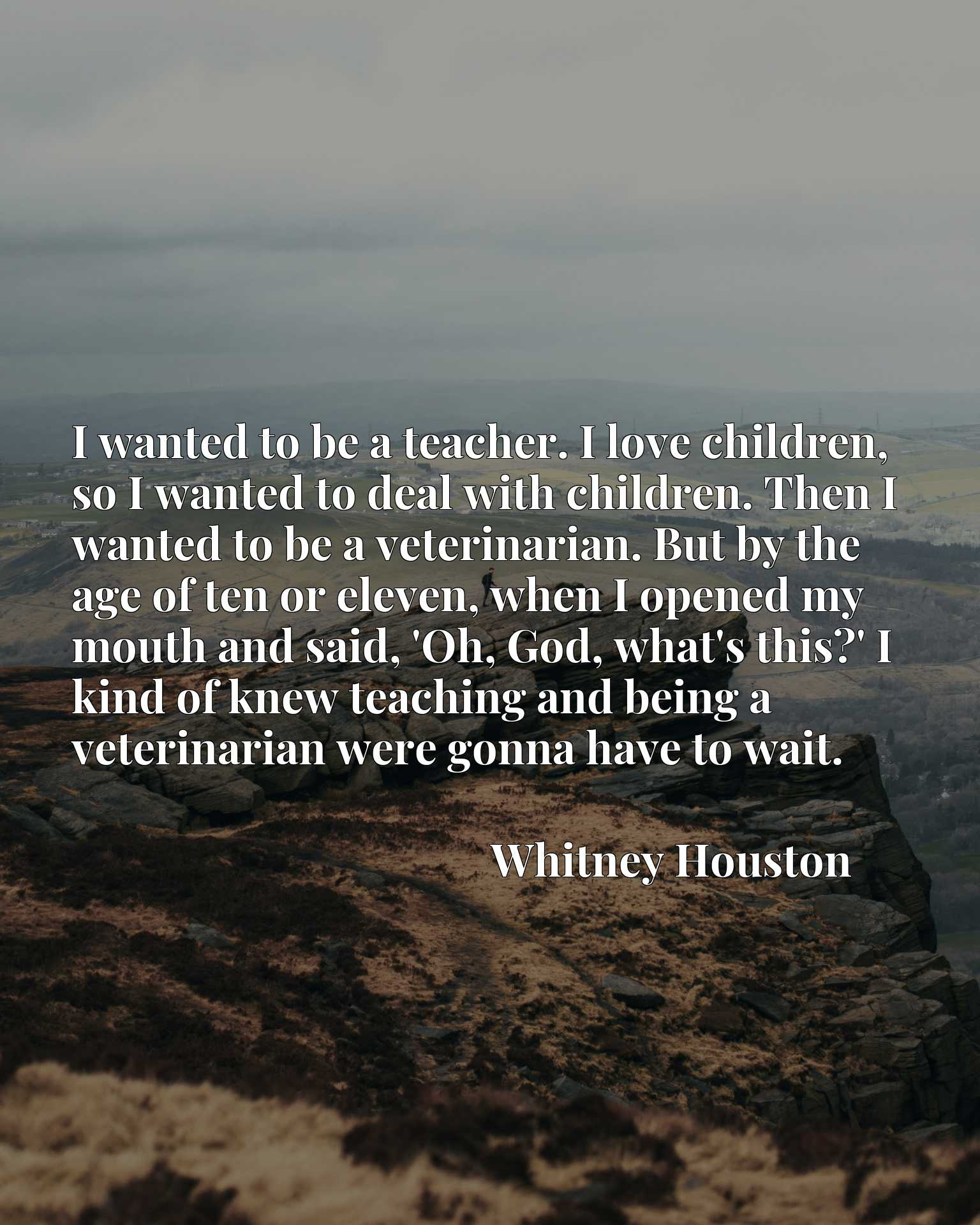 I wanted to be a teacher. I love children, so I wanted to deal with children. Then I wanted to be a veterinarian. But by the age of ten or eleven, when I opened my mouth and said, 'Oh, God, what's this?' I kind of knew teaching and being a veterinarian were gonna have to wait.