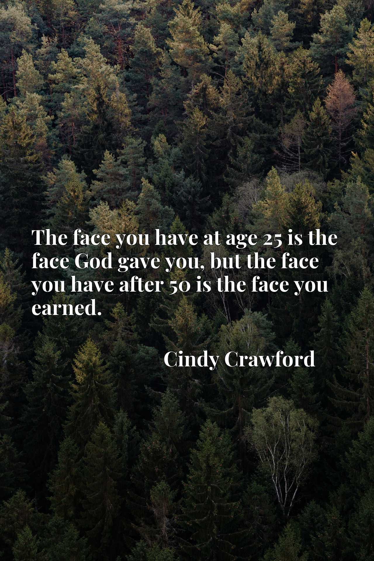 The face you have at age 25 is the face God gave you, but the face you have after 50 is the face you earned.