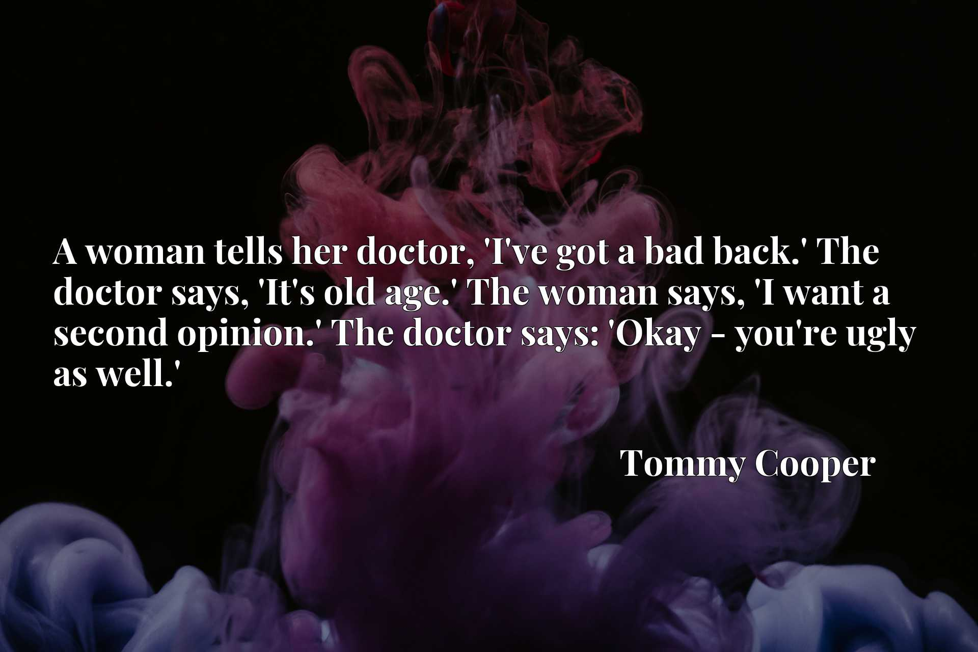 A woman tells her doctor, 'I've got a bad back.' The doctor says, 'It's old age.' The woman says, 'I want a second opinion.' The doctor says: 'Okay - you're ugly as well.'