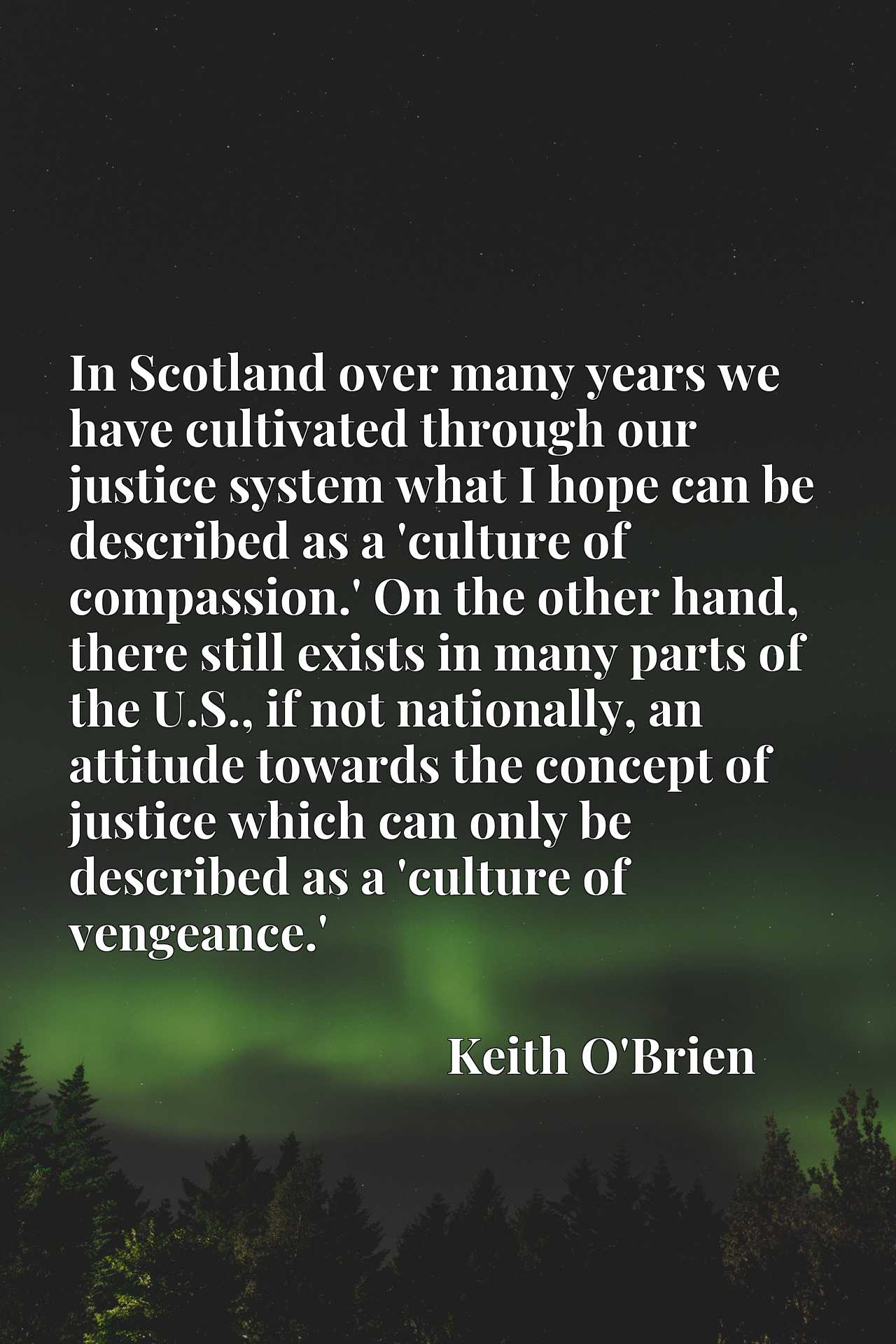 In Scotland over many years we have cultivated through our justice system what I hope can be described as a 'culture of compassion.' On the other hand, there still exists in many parts of the U.S., if not nationally, an attitude towards the concept of justice which can only be described as a 'culture of vengeance.'