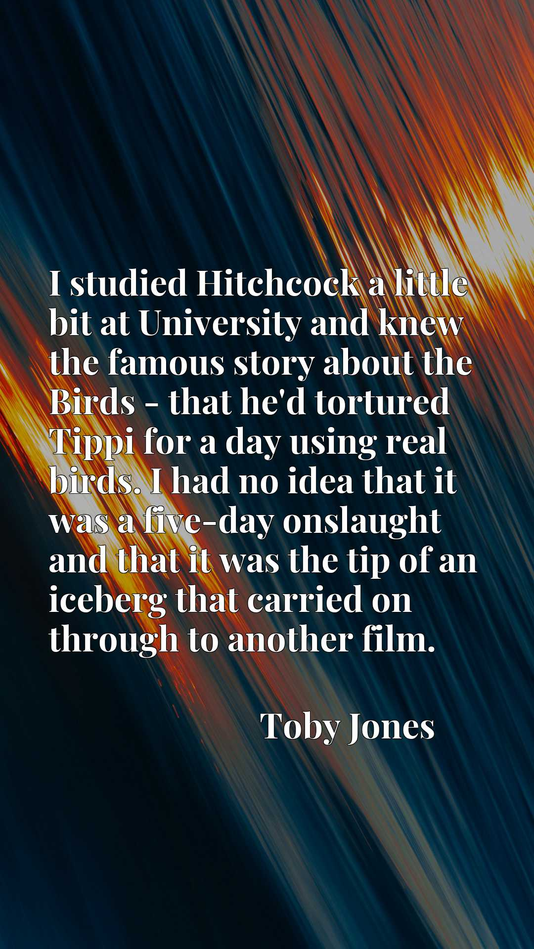 I studied Hitchcock a little bit at University and knew the famous story about the Birds - that he'd tortured Tippi for a day using real birds. I had no idea that it was a five-day onslaught and that it was the tip of an iceberg that carried on through to another film.