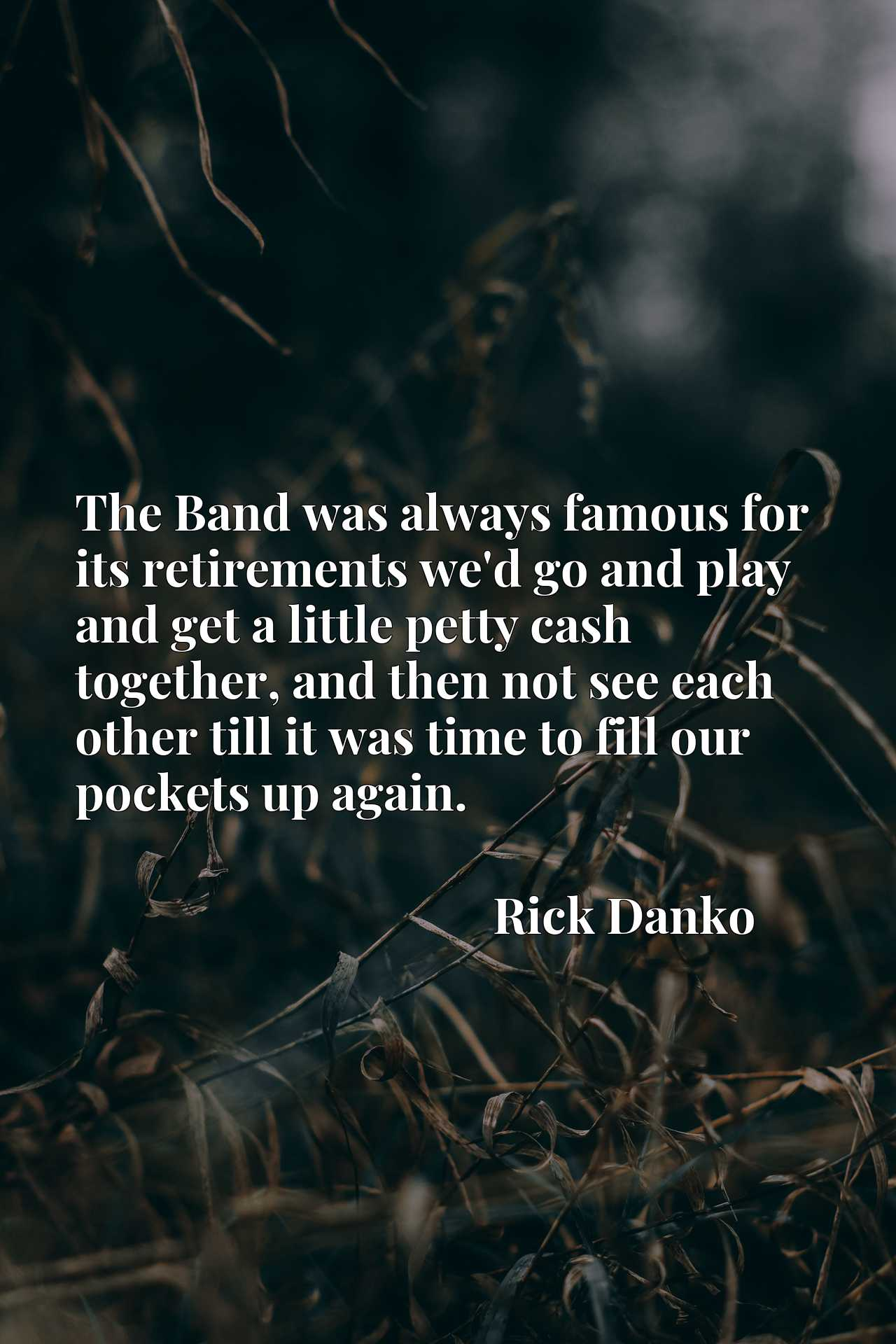 The Band was always famous for its retirements we'd go and play and get a little petty cash together, and then not see each other till it was time to fill our pockets up again.