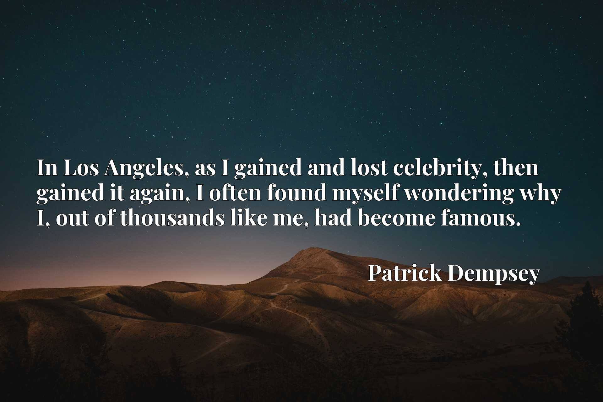 In Los Angeles, as I gained and lost celebrity, then gained it again, I often found myself wondering why I, out of thousands like me, had become famous.