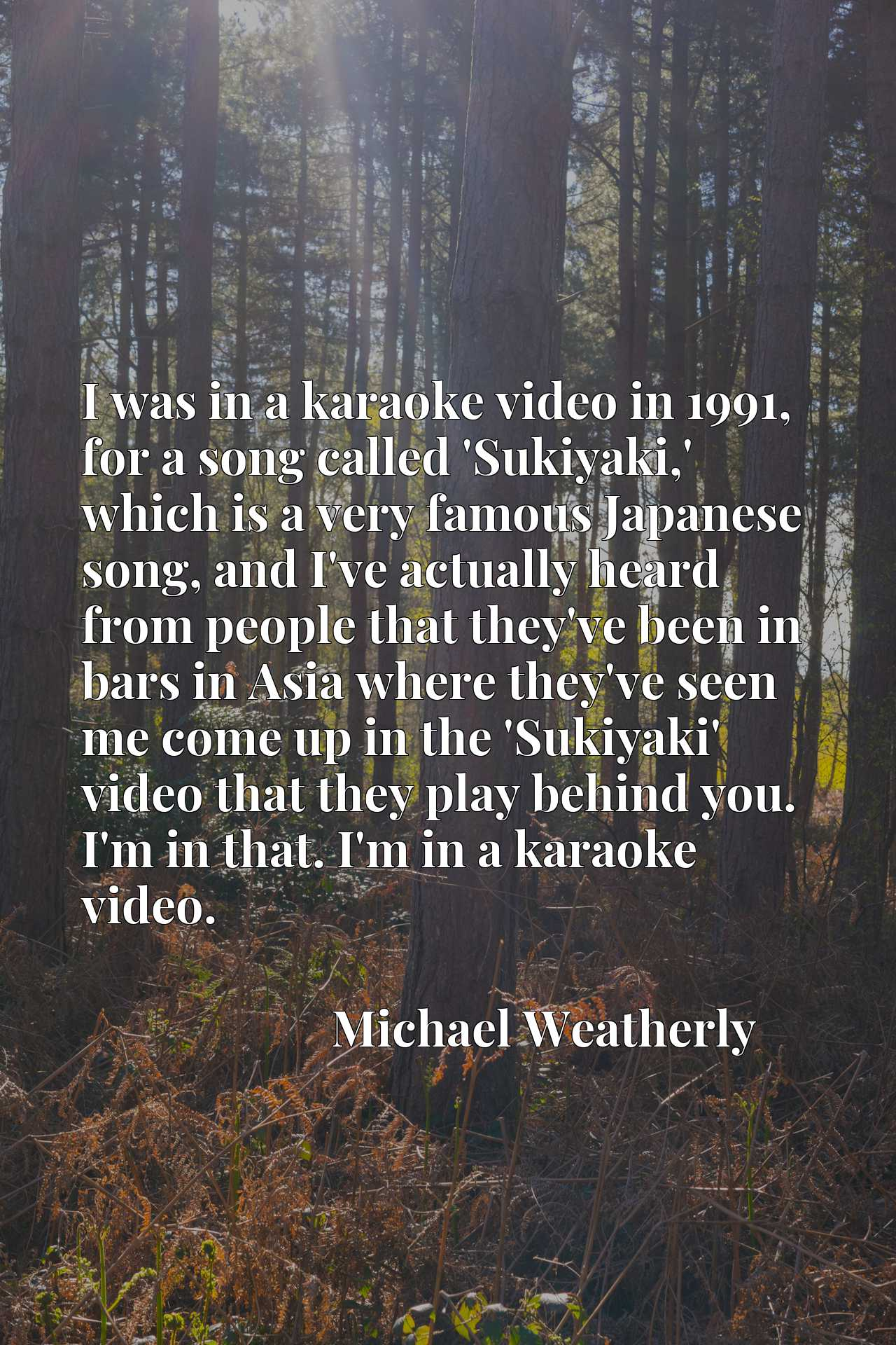 I was in a karaoke video in 1991, for a song called 'Sukiyaki,' which is a very famous Japanese song, and I've actually heard from people that they've been in bars in Asia where they've seen me come up in the 'Sukiyaki' video that they play behind you. I'm in that. I'm in a karaoke video.