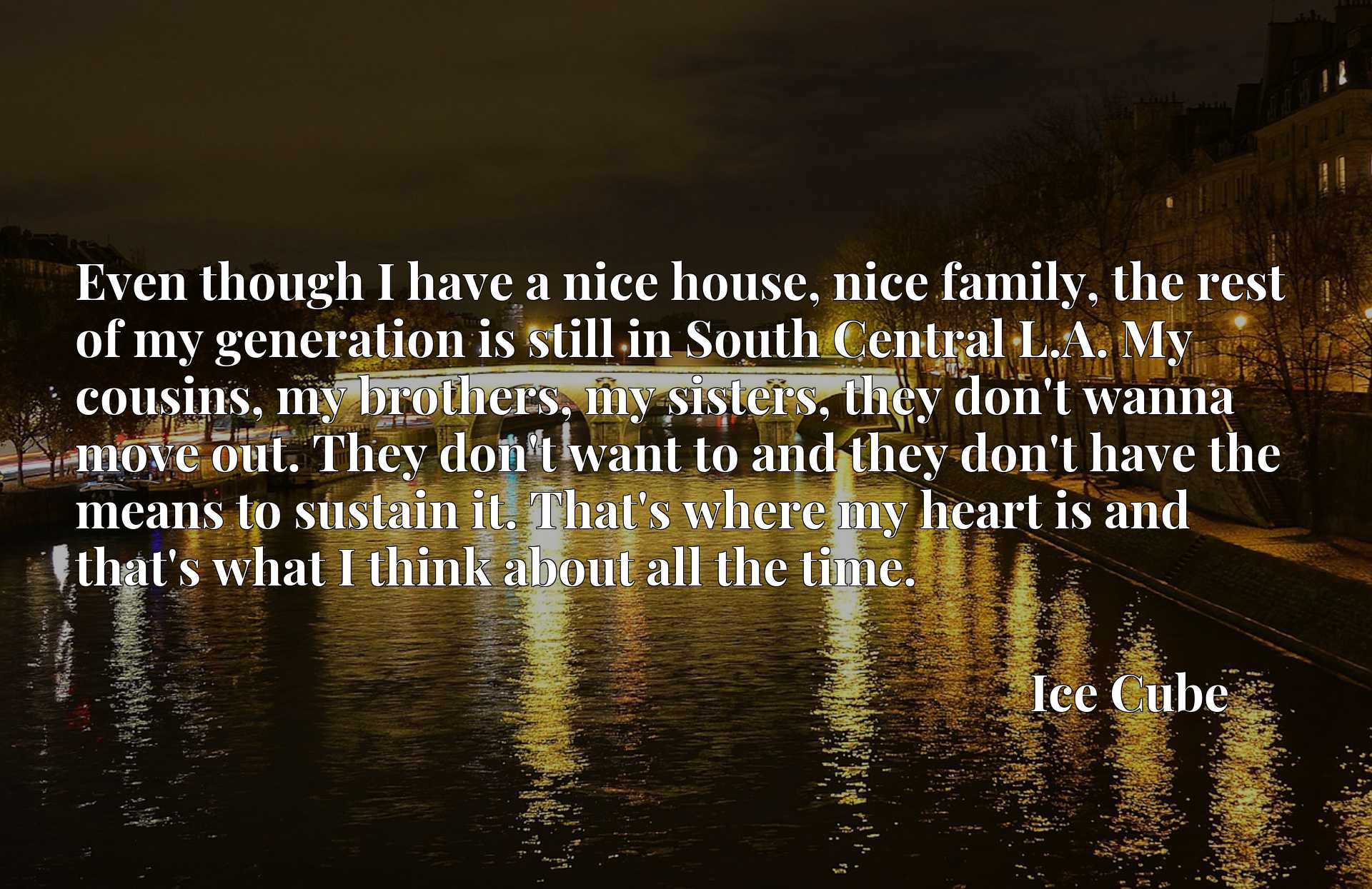 Even though I have a nice house, nice family, the rest of my generation is still in South Central L.A. My cousins, my brothers, my sisters, they don't wanna move out. They don't want to and they don't have the means to sustain it. That's where my heart is and that's what I think about all the time.
