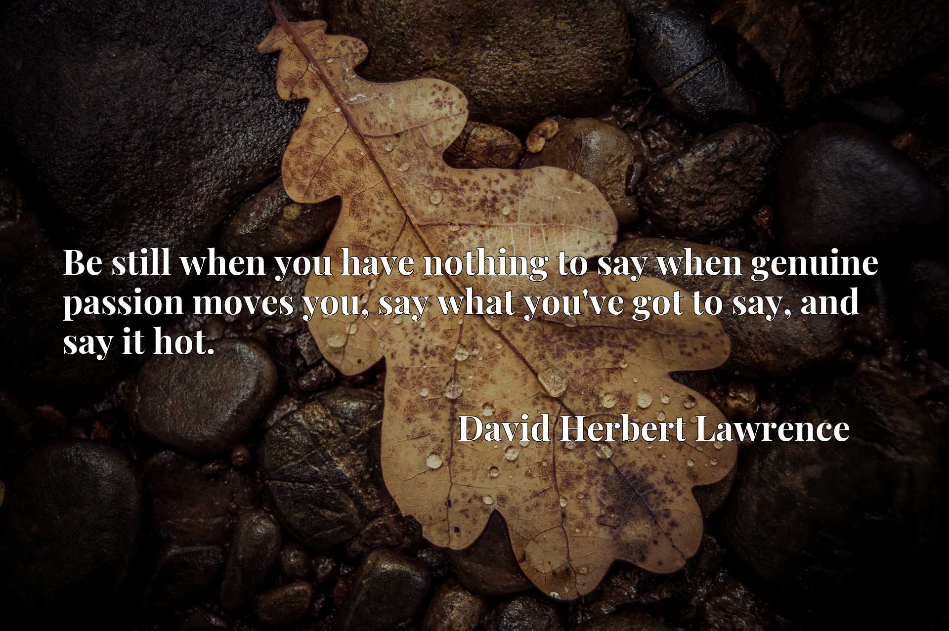 Be still when you have nothing to say when genuine passion moves you, say what you've got to say, and say it hot.