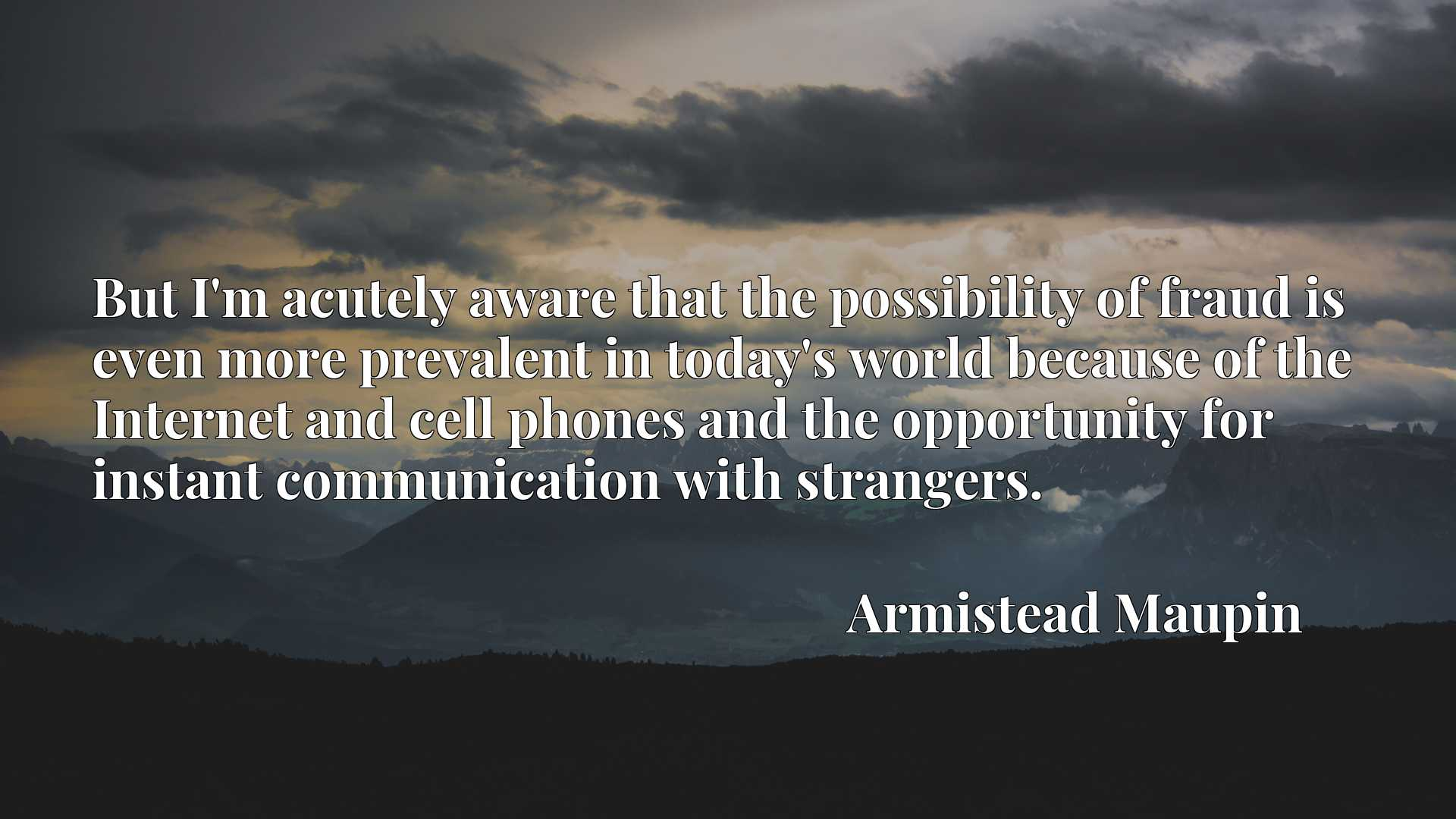 But I'm acutely aware that the possibility of fraud is even more prevalent in today's world because of the Internet and cell phones and the opportunity for instant communication with strangers.