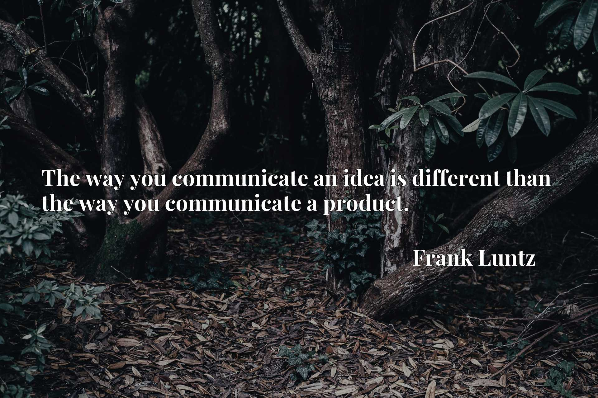 The way you communicate an idea is different than the way you communicate a product.