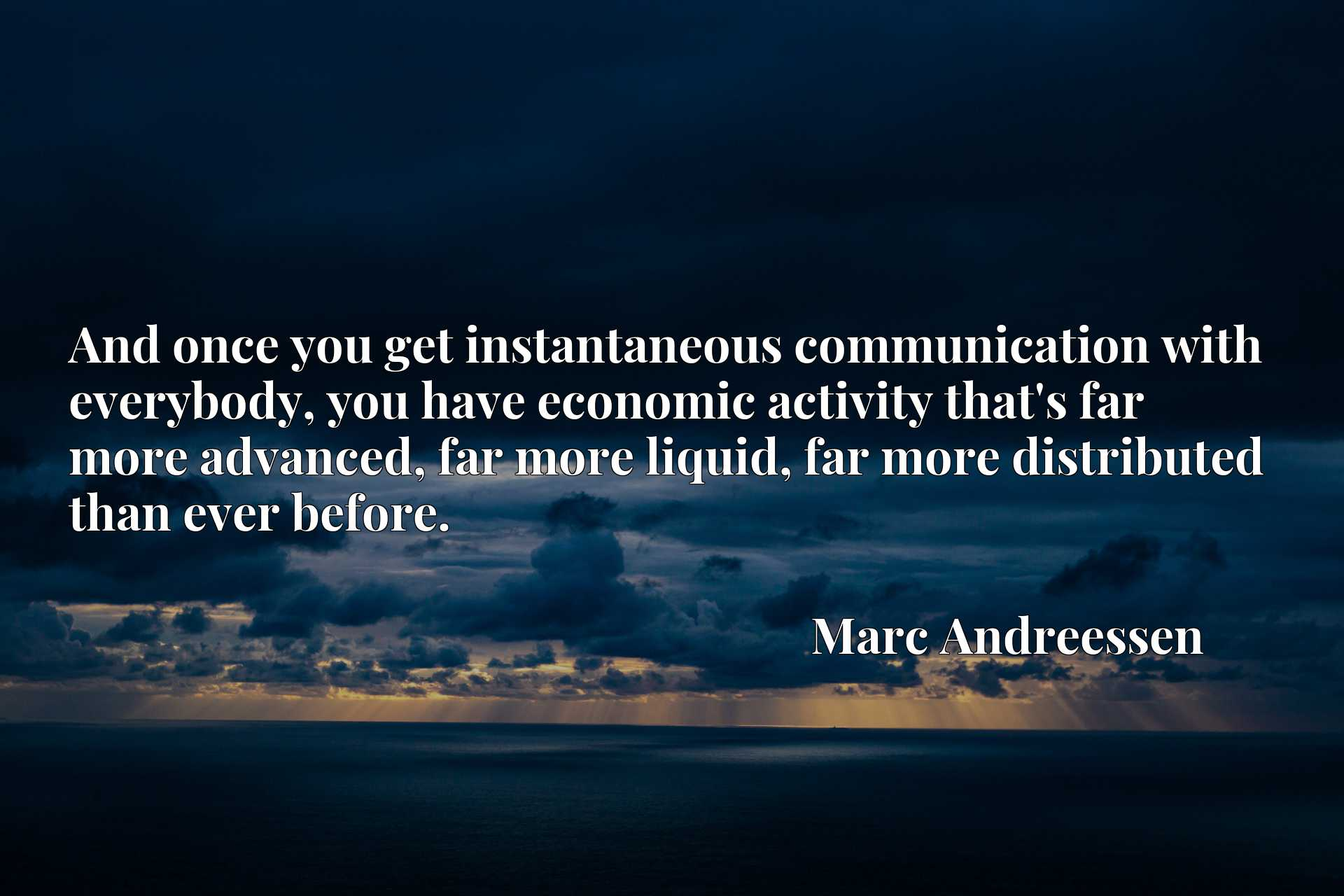 And once you get instantaneous communication with everybody, you have economic activity that's far more advanced, far more liquid, far more distributed than ever before.