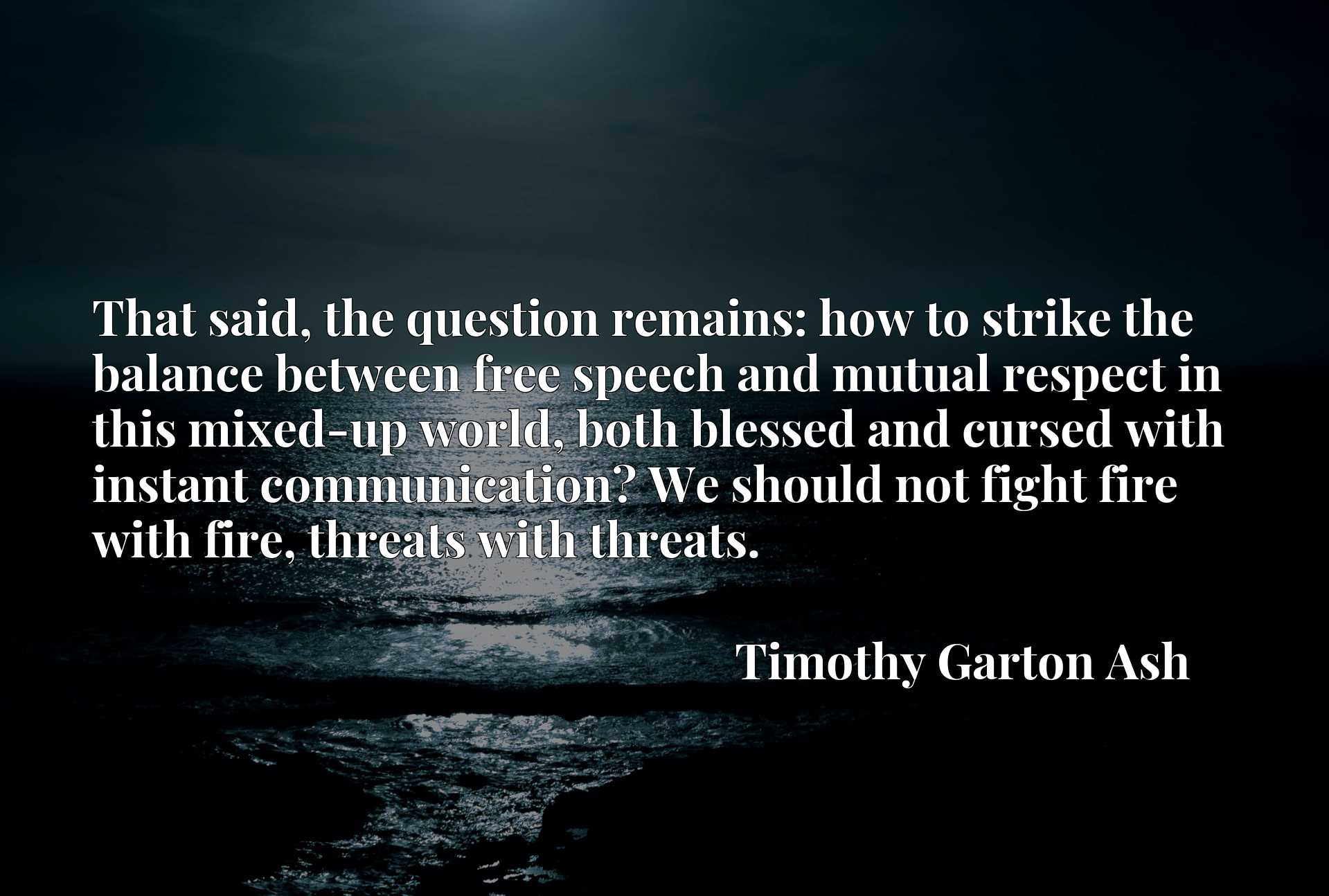That said, the question remains: how to strike the balance between free speech and mutual respect in this mixed-up world, both blessed and cursed with instant communication? We should not fight fire with fire, threats with threats.