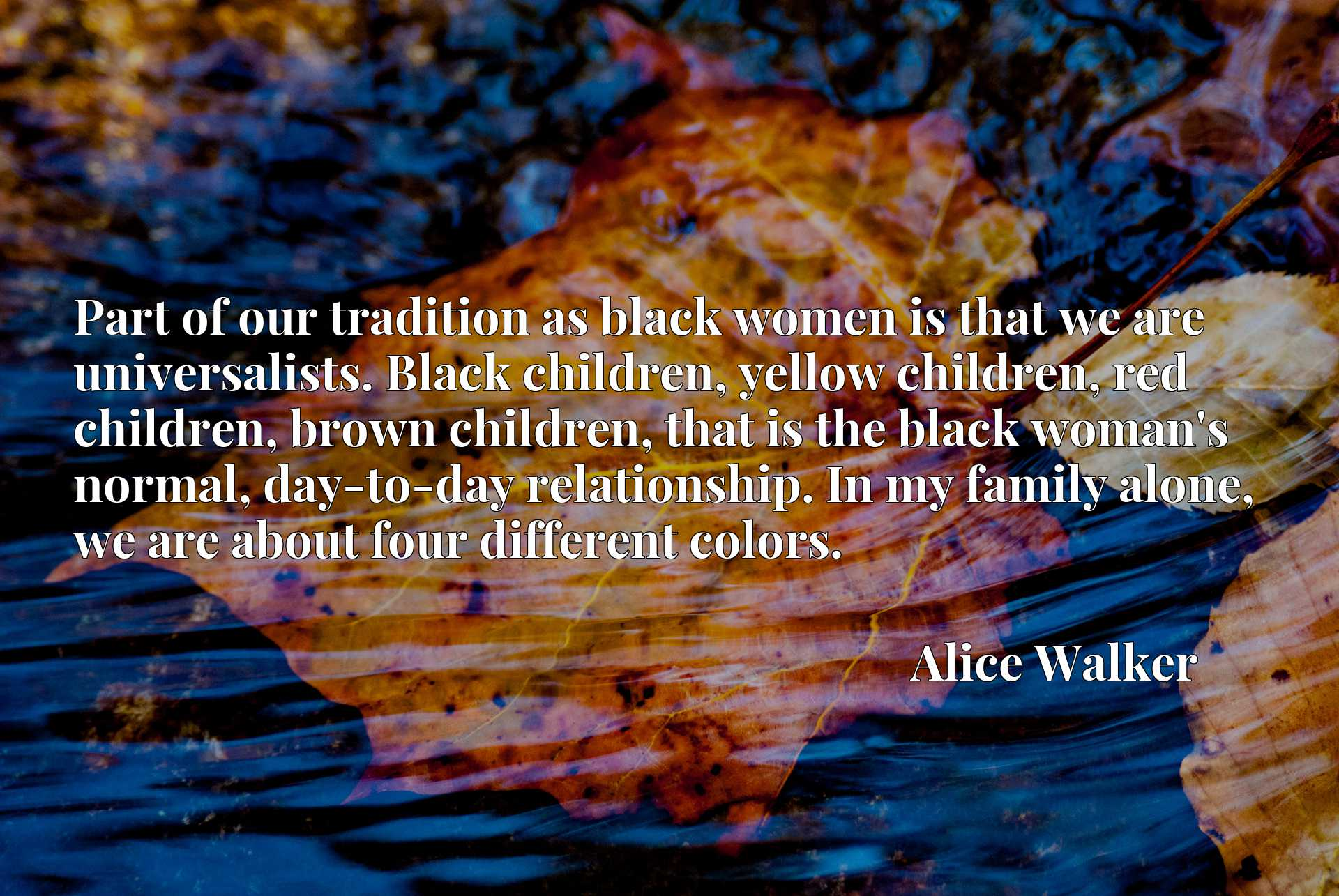 Part of our tradition as black women is that we are universalists. Black children, yellow children, red children, brown children, that is the black woman's normal, day-to-day relationship. In my family alone, we are about four different colors.