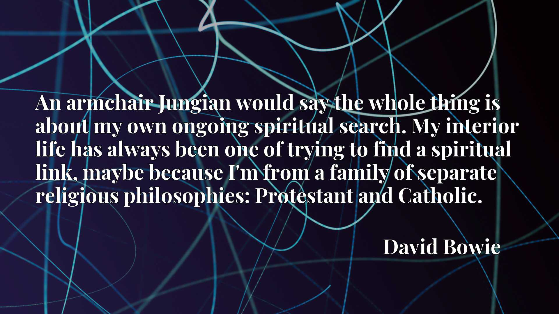 An armchair Jungian would say the whole thing is about my own ongoing spiritual search. My interior life has always been one of trying to find a spiritual link, maybe because I'm from a family of separate religious philosophies: Protestant and Catholic.