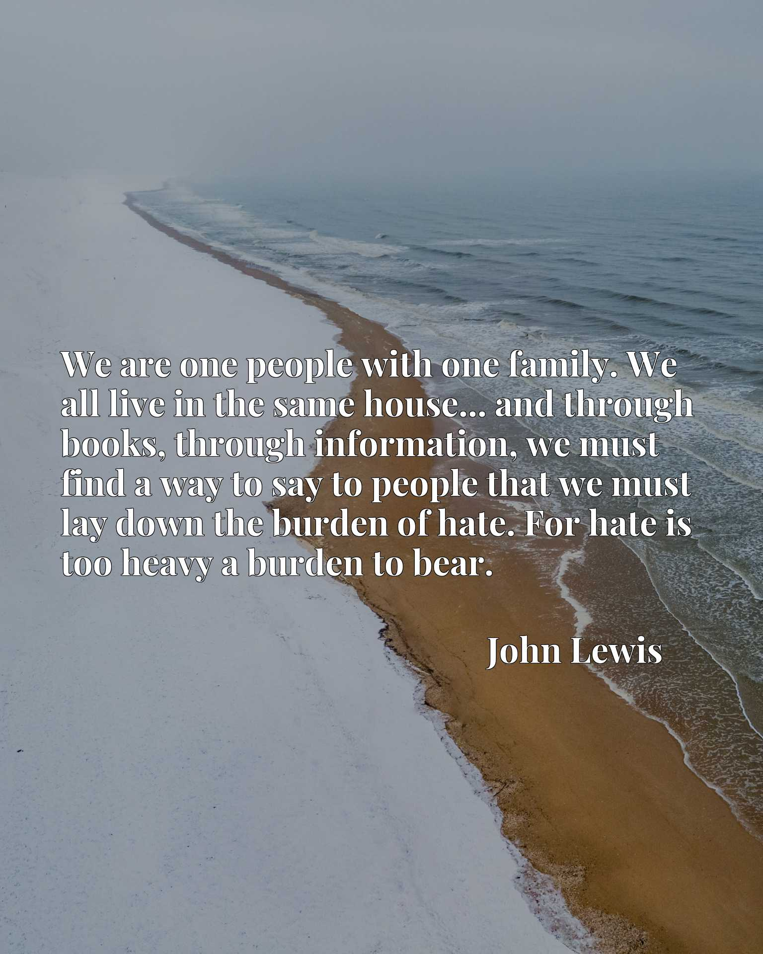 We are one people with one family. We all live in the same house... and through books, through information, we must find a way to say to people that we must lay down the burden of hate. For hate is too heavy a burden to bear.
