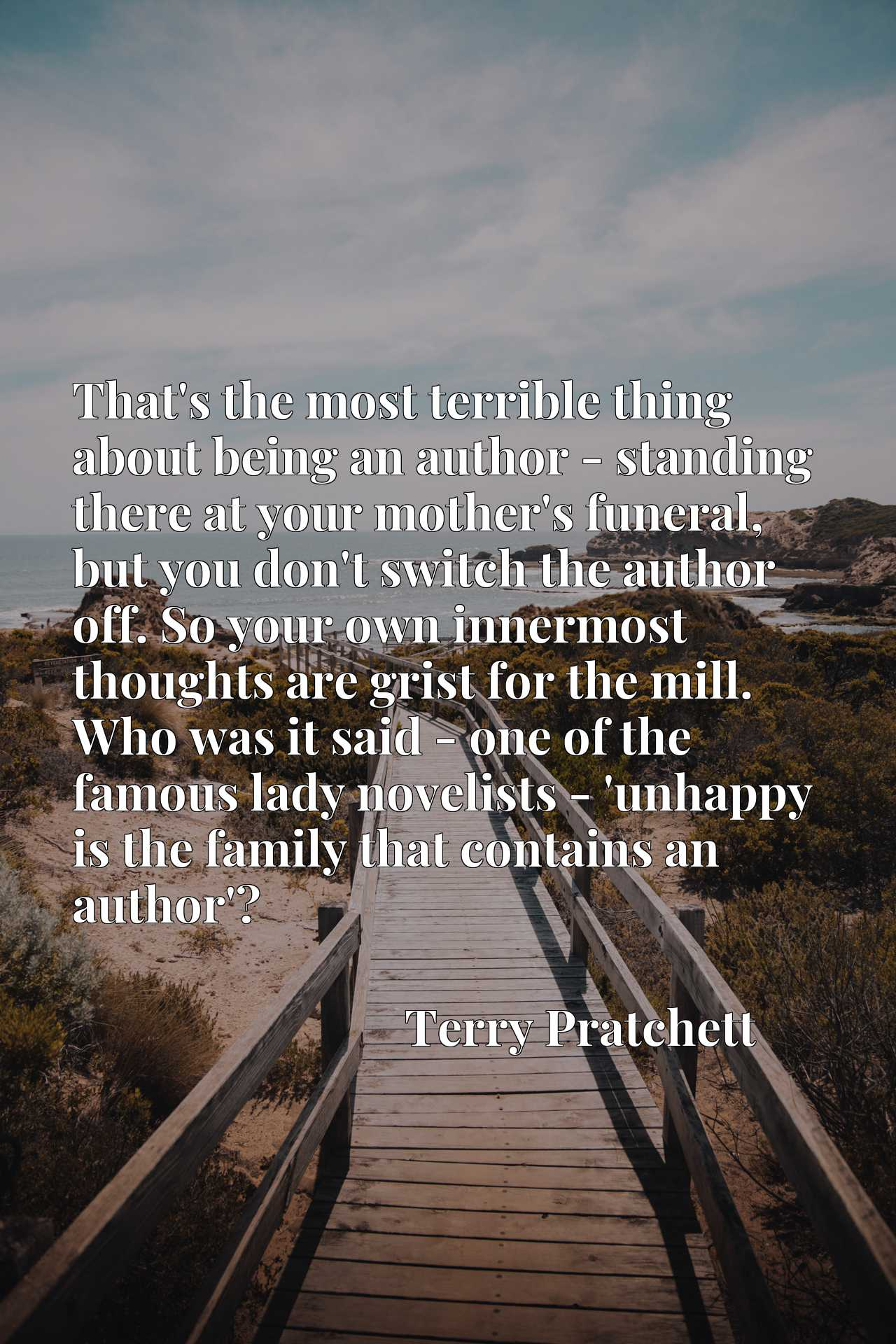 That's the most terrible thing about being an author - standing there at your mother's funeral, but you don't switch the author off. So your own innermost thoughts are grist for the mill. Who was it said - one of the famous lady novelists - 'unhappy is the family that contains an author'?
