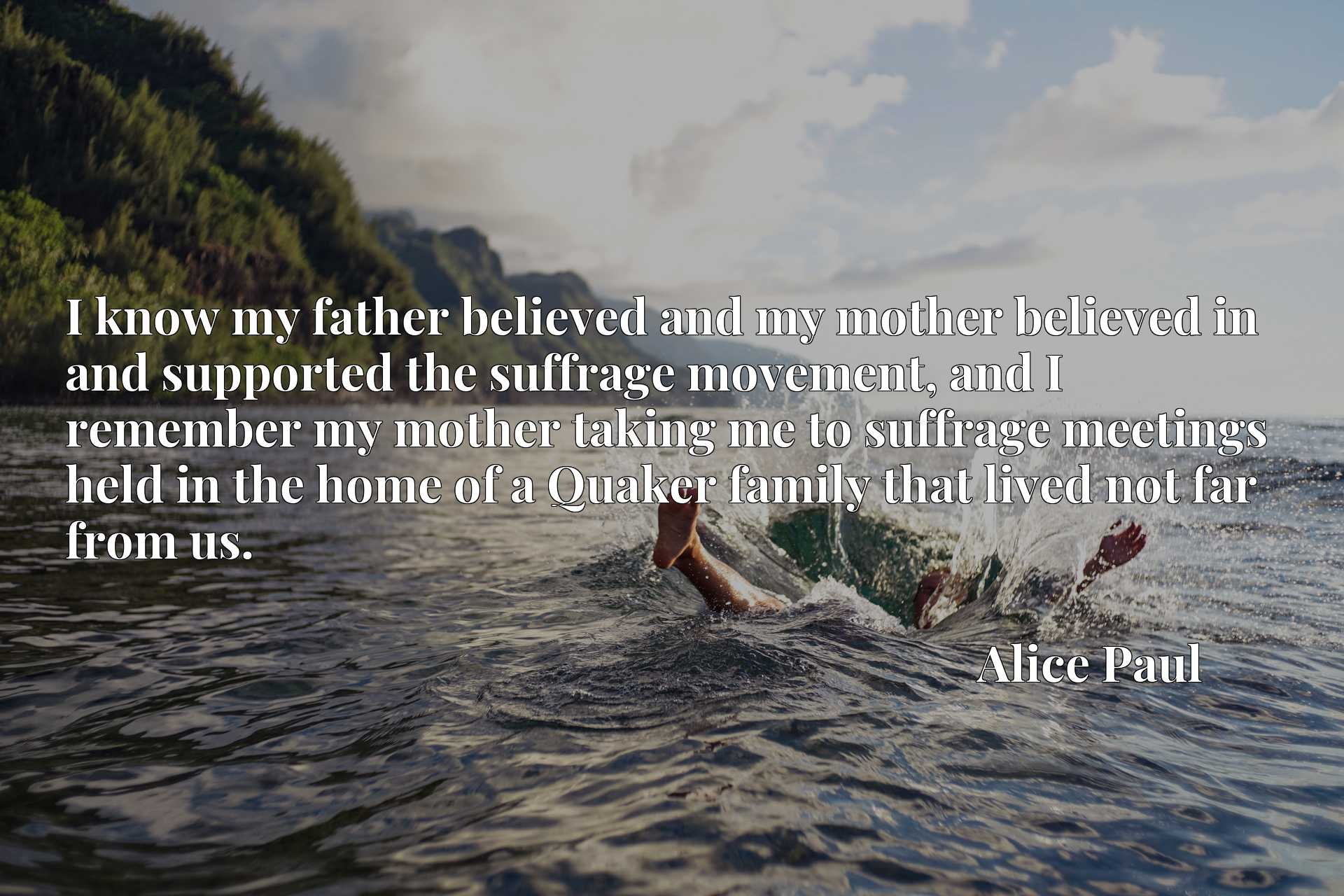 I know my father believed and my mother believed in and supported the suffrage movement, and I remember my mother taking me to suffrage meetings held in the home of a Quaker family that lived not far from us.