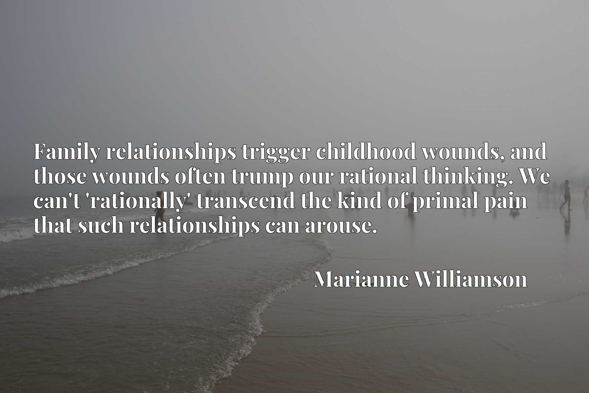 Family relationships trigger childhood wounds, and those wounds often trump our rational thinking. We can't 'rationally' transcend the kind of primal pain that such relationships can arouse.