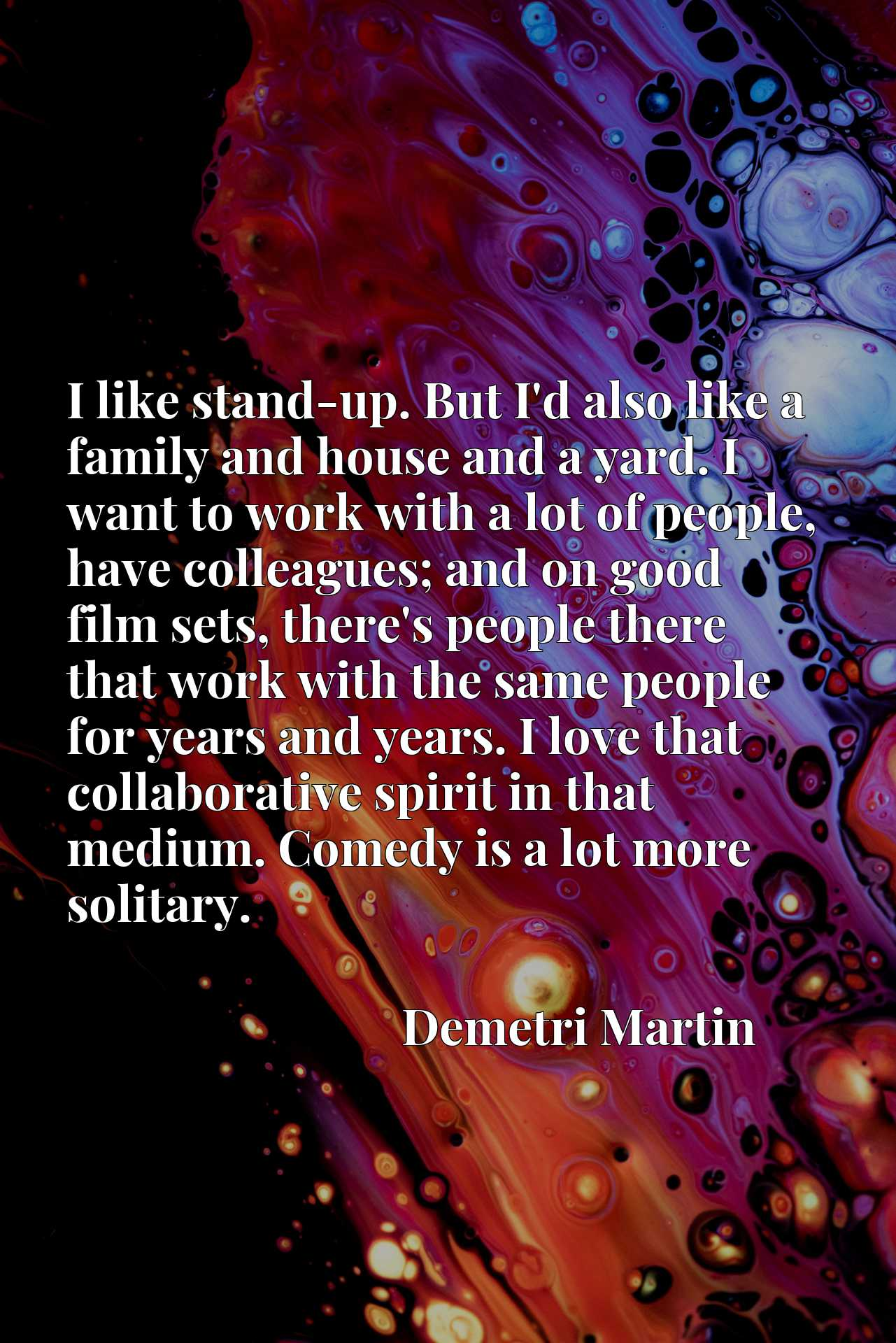I like stand-up. But I'd also like a family and house and a yard. I want to work with a lot of people, have colleagues; and on good film sets, there's people there that work with the same people for years and years. I love that collaborative spirit in that medium. Comedy is a lot more solitary.