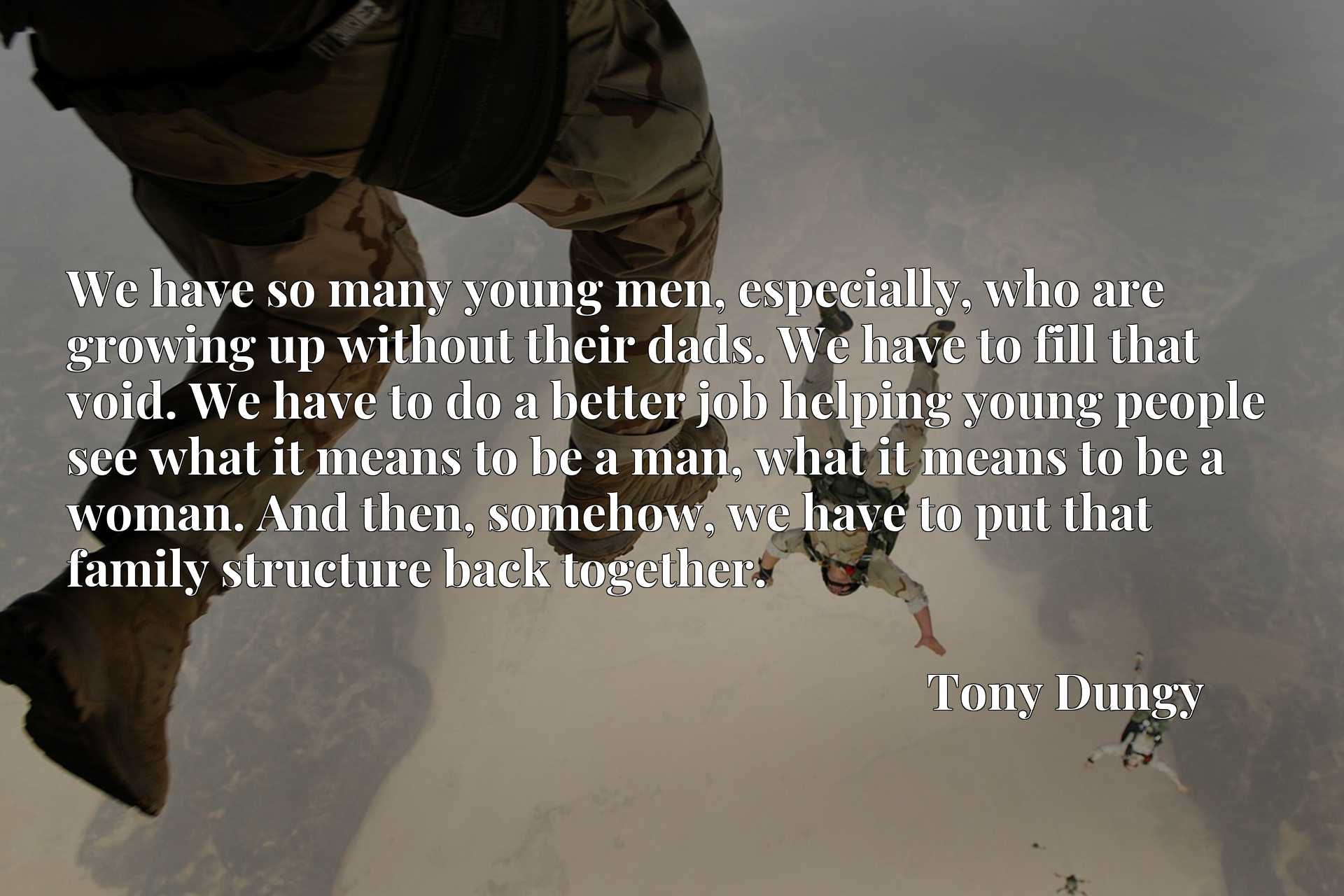 We have so many young men, especially, who are growing up without their dads. We have to fill that void. We have to do a better job helping young people see what it means to be a man, what it means to be a woman. And then, somehow, we have to put that family structure back together.