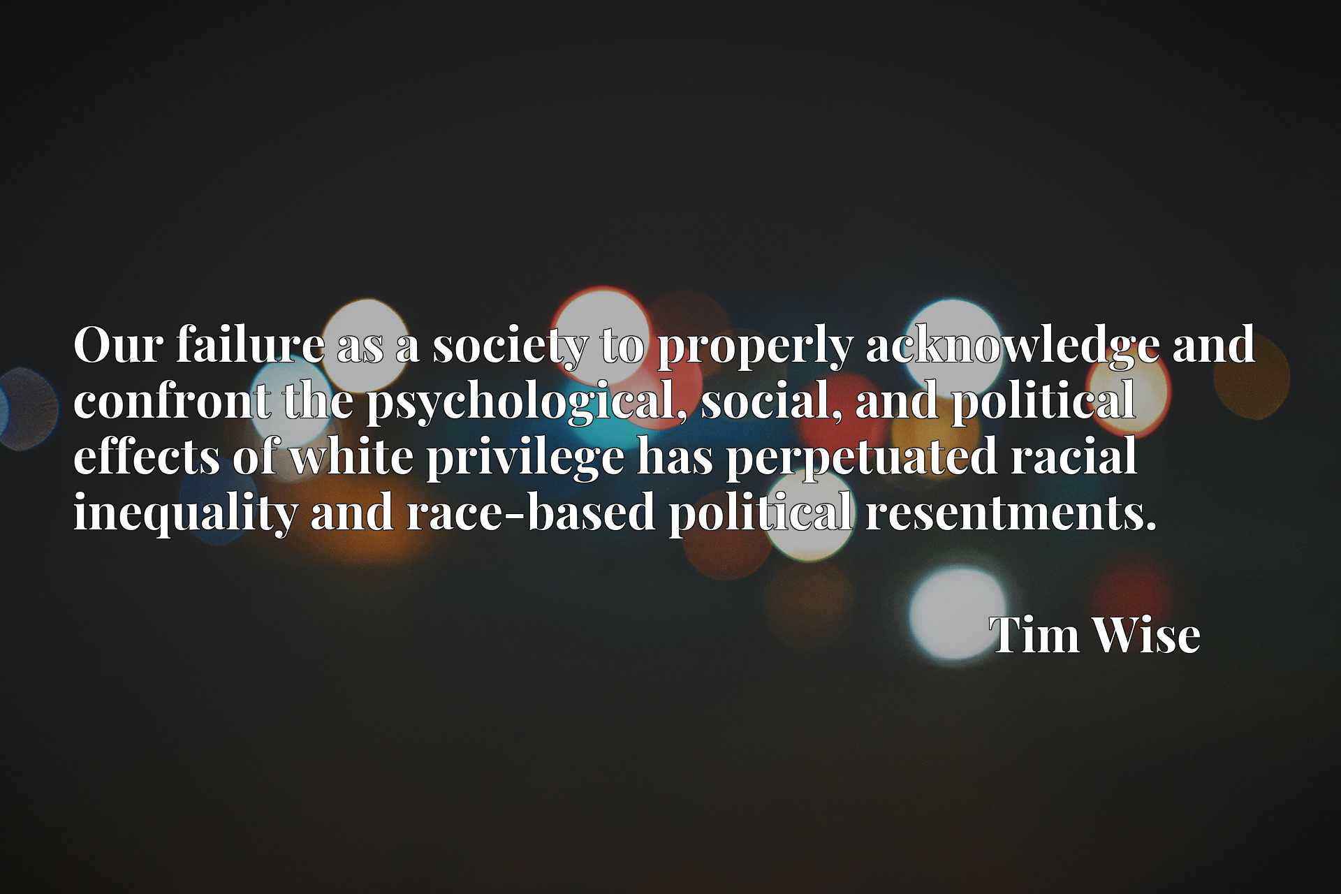 Our failure as a society to properly acknowledge and confront the psychological, social, and political effects of white privilege has perpetuated racial inequality and race-based political resentments.