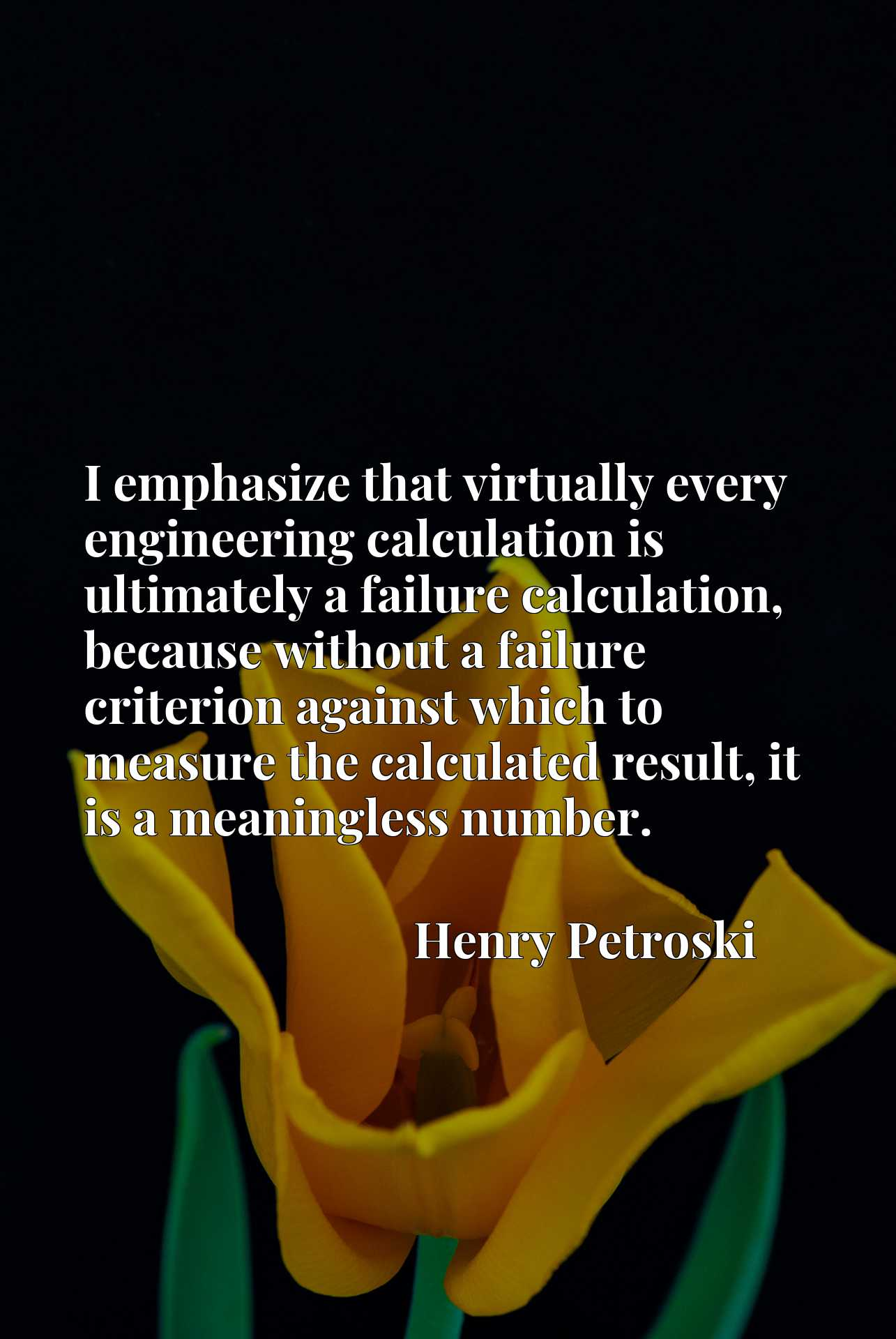 I emphasize that virtually every engineering calculation is ultimately a failure calculation, because without a failure criterion against which to measure the calculated result, it is a meaningless number.